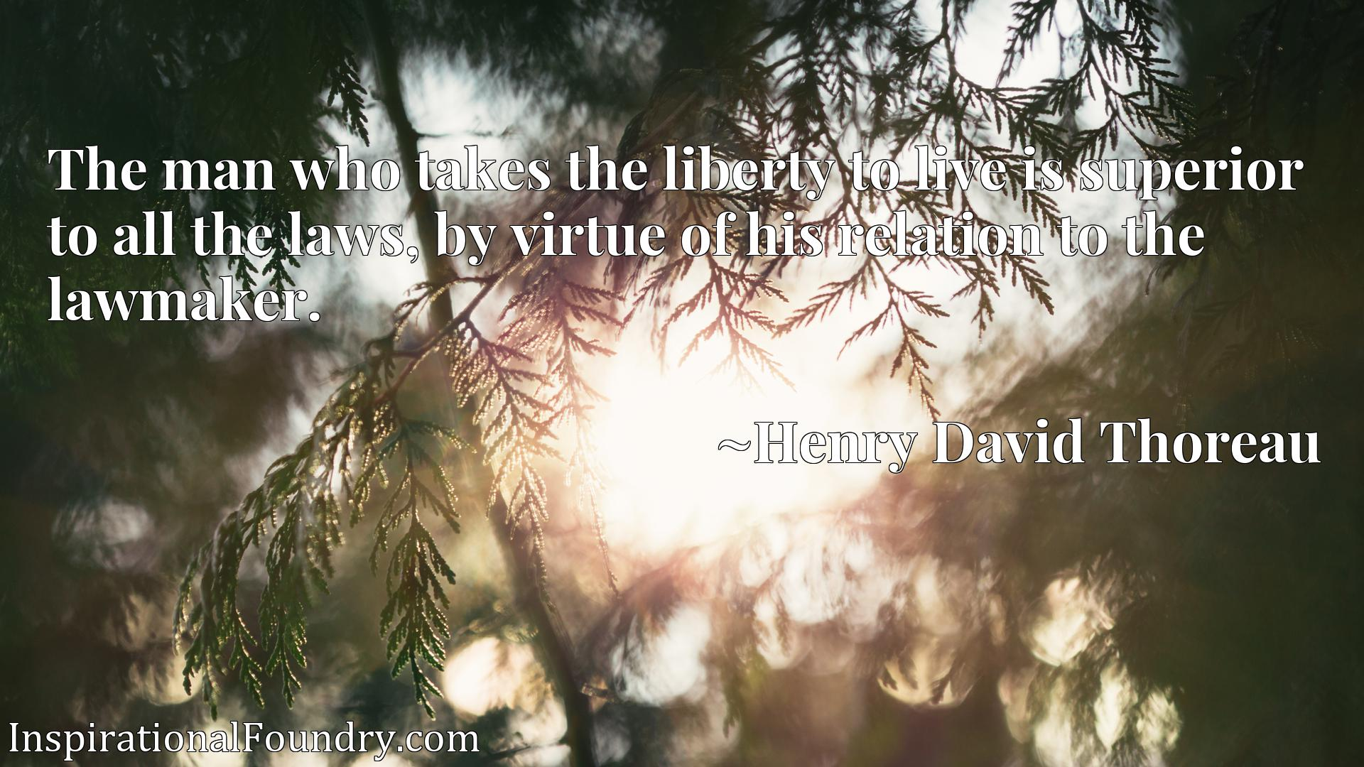 Quote Picture :The man who takes the liberty to live is superior to all the laws, by virtue of his relation to the lawmaker.