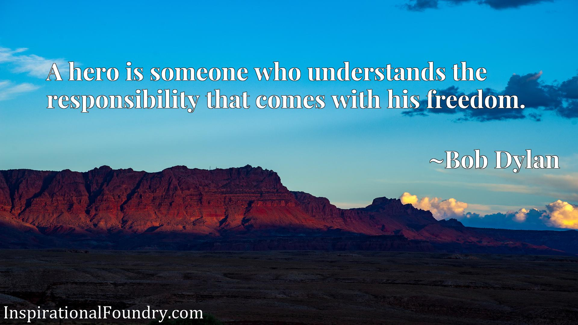 Quote Picture :A hero is someone who understands the responsibility that comes with his freedom.