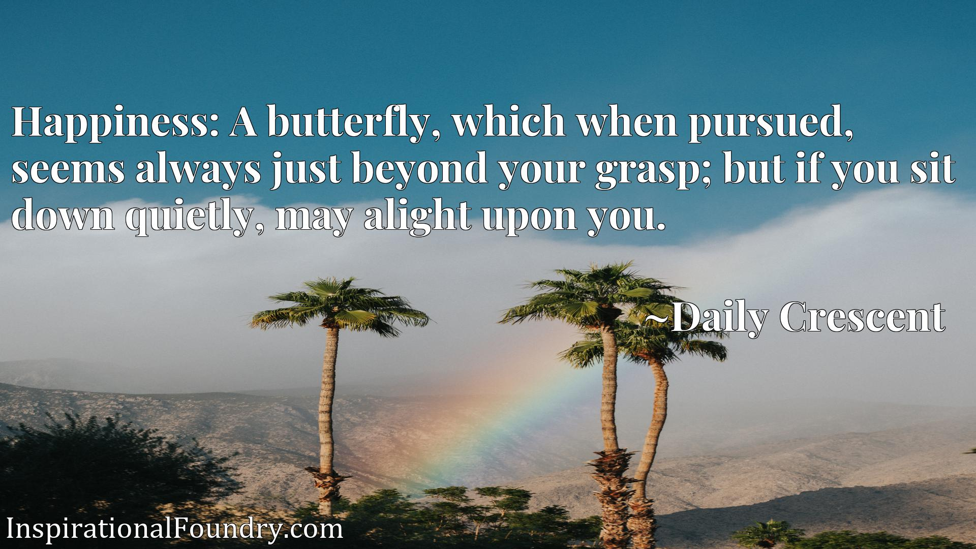 Quote Picture :Happiness: A butterfly, which when pursued, seems always just beyond your grasp; but if you sit down quietly, may alight upon you.