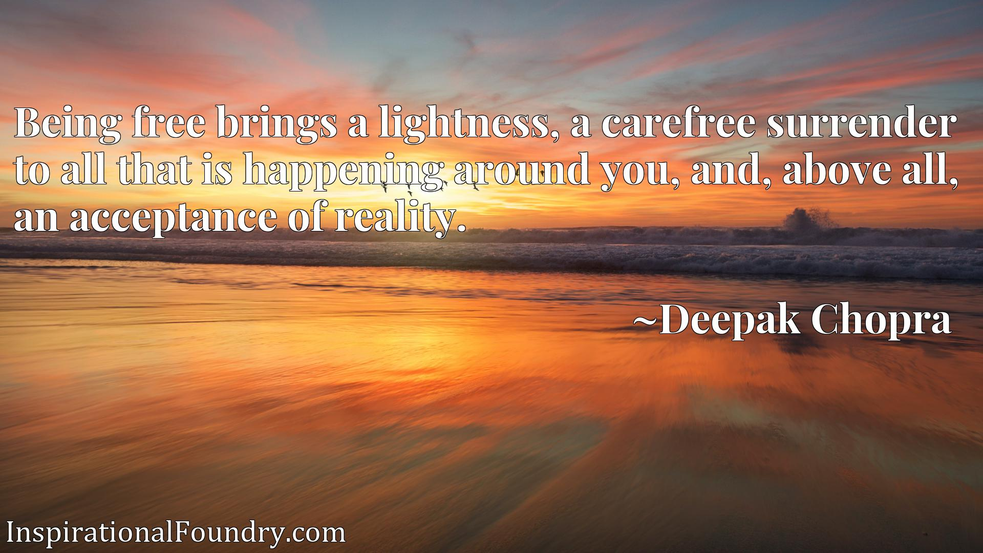 Quote Picture :Being free brings a lightness, a carefree surrender to all that is happening around you, and, above all, an acceptance of reality.