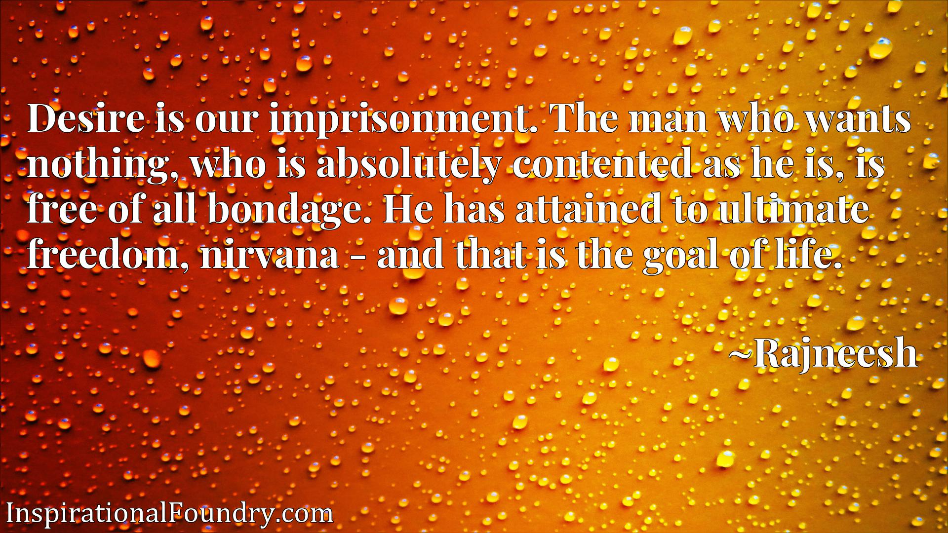Quote Picture :Desire is our imprisonment. The man who wants nothing, who is absolutely contented as he is, is free of all bondage. He has attained to ultimate freedom, nirvana - and that is the goal of life.