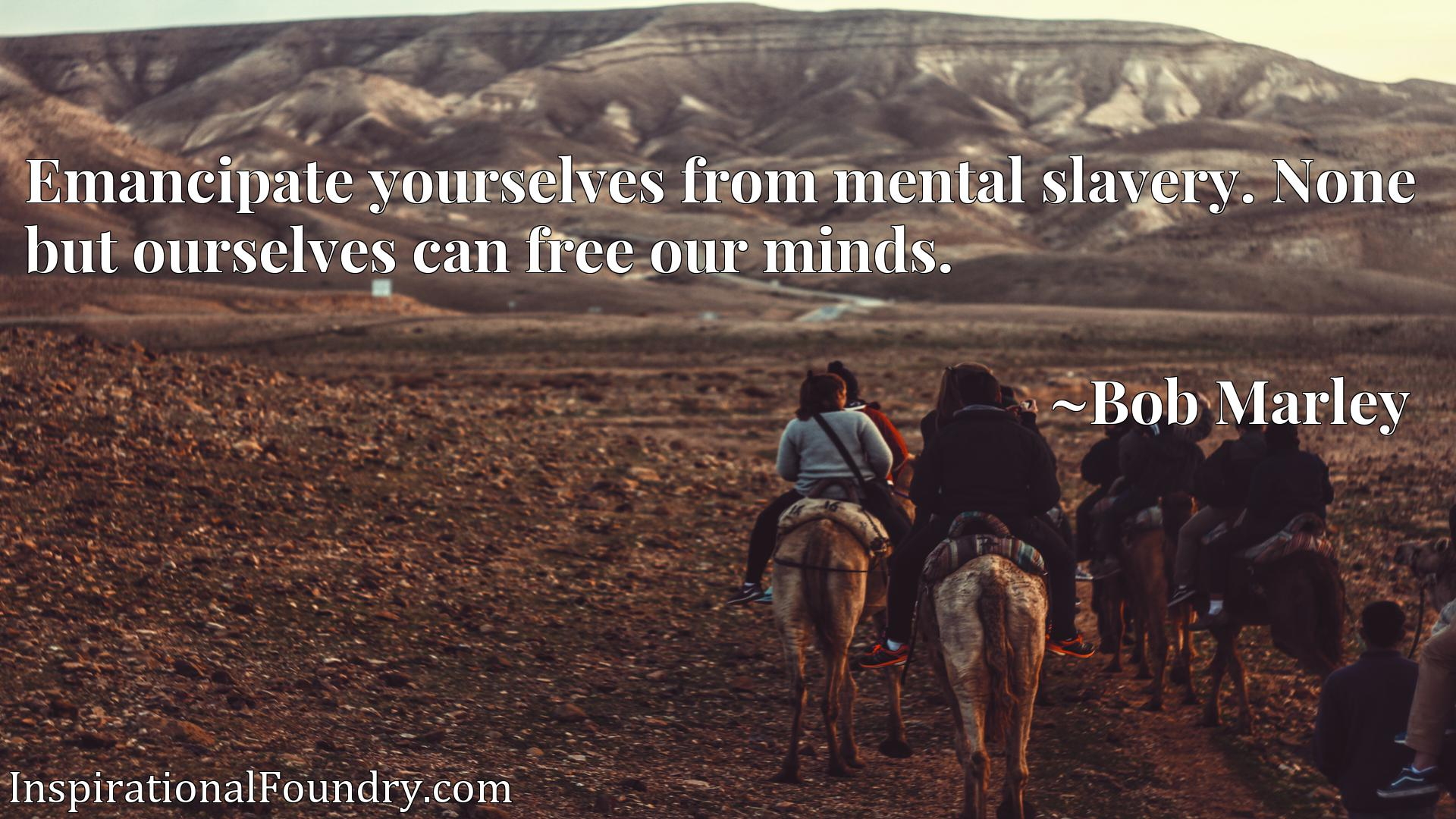 Quote Picture :Emancipate yourselves from mental slavery. None but ourselves can free our minds.