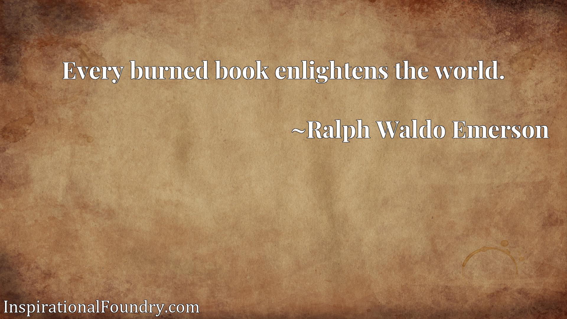 Quote Picture :Every burned book enlightens the world.