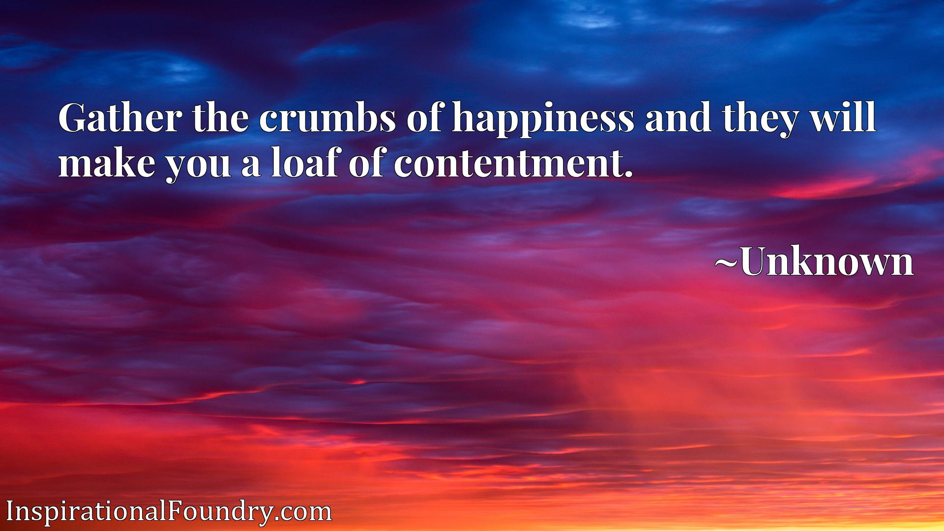Quote Picture :Gather the crumbs of happiness and they will make you a loaf of contentment.