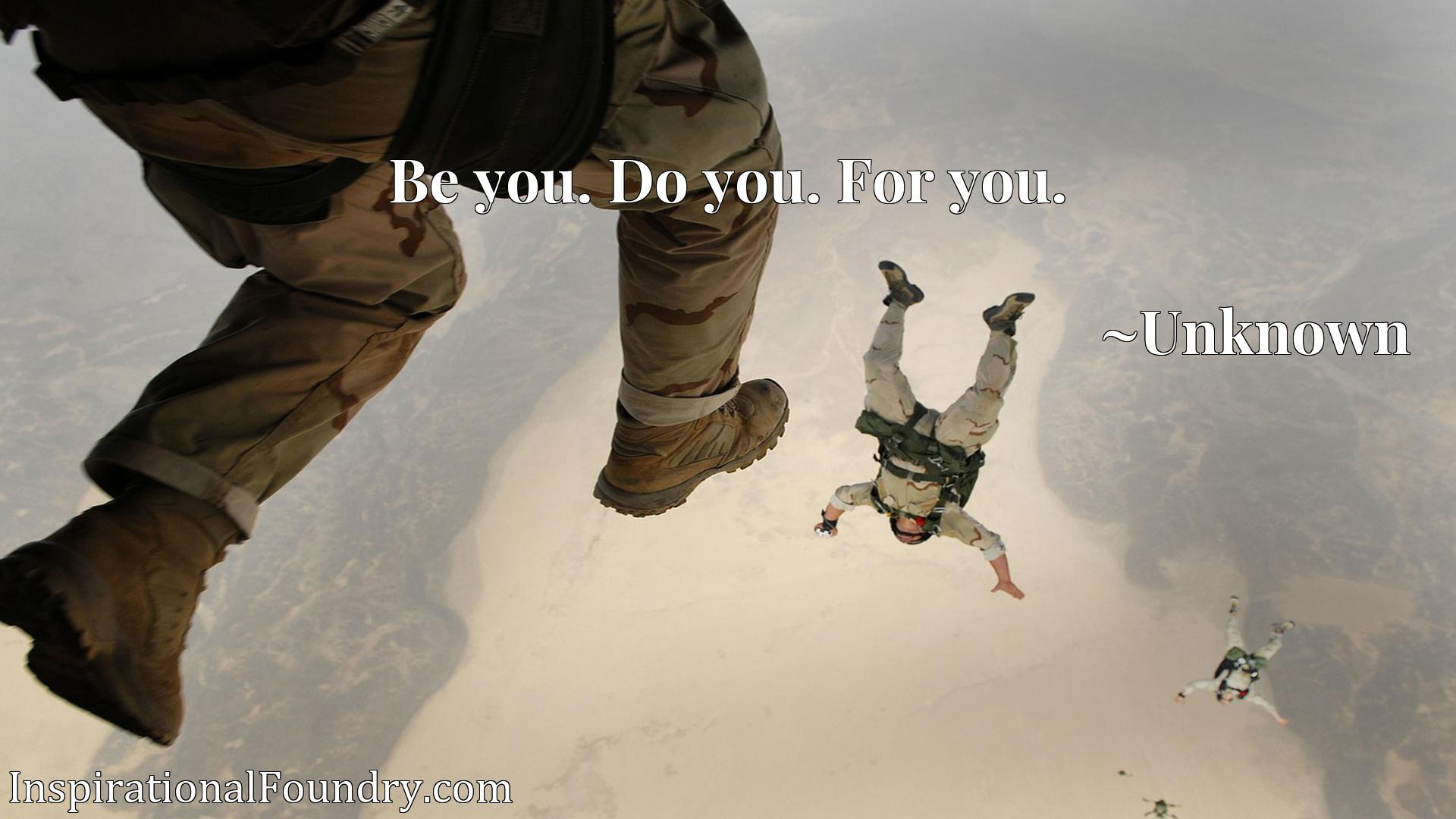 Quote Picture :Be you. Do you. For you.