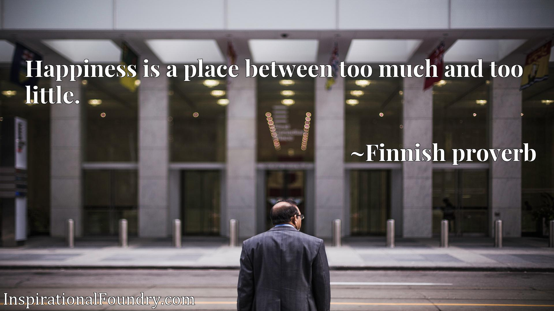 Quote Picture :Happiness is a place between too much and too little.