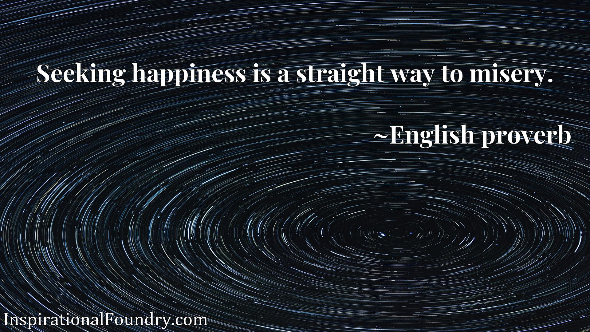 Quote Picture :Seeking happiness is a straight way to misery.