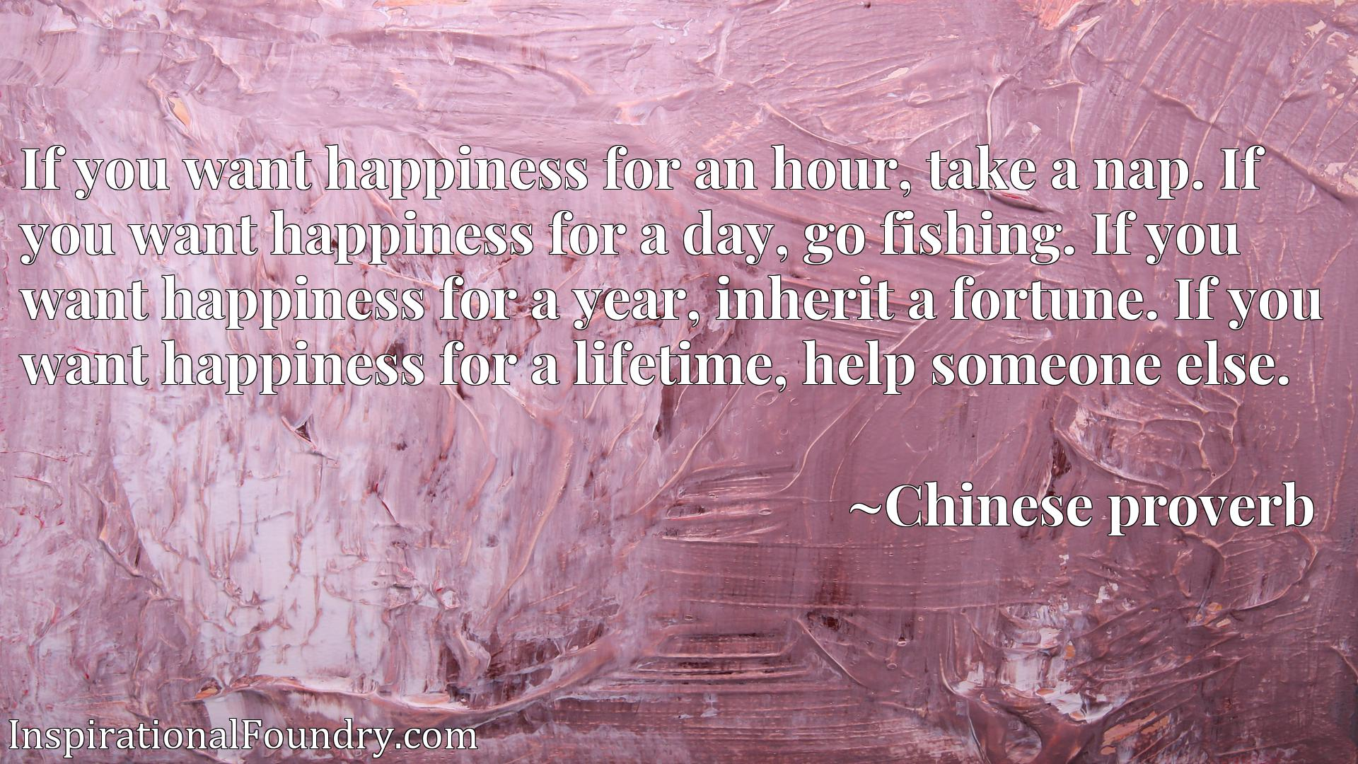 If you want happiness for an hour, take a nap. If you want happiness for a day, go fishing. If you want happiness for a year, inherit a fortune. If you want happiness for a lifetime, help someone else.