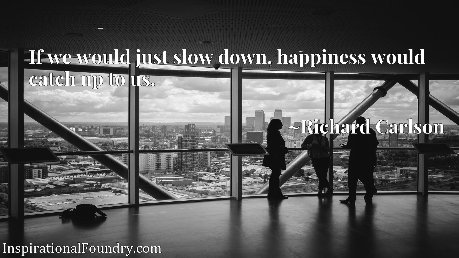 If we would just slow down, happiness would catch up to us.