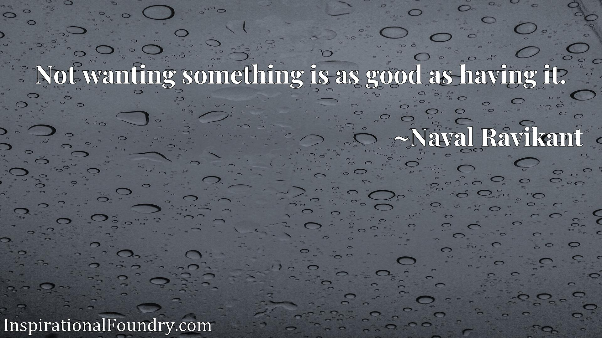 Quote Picture :Not wanting something is as good as having it.