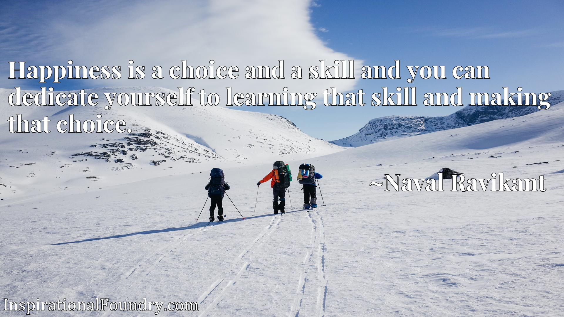 Happiness is a choice and a skill and you can dedicate yourself to learning that skill and making that choice.