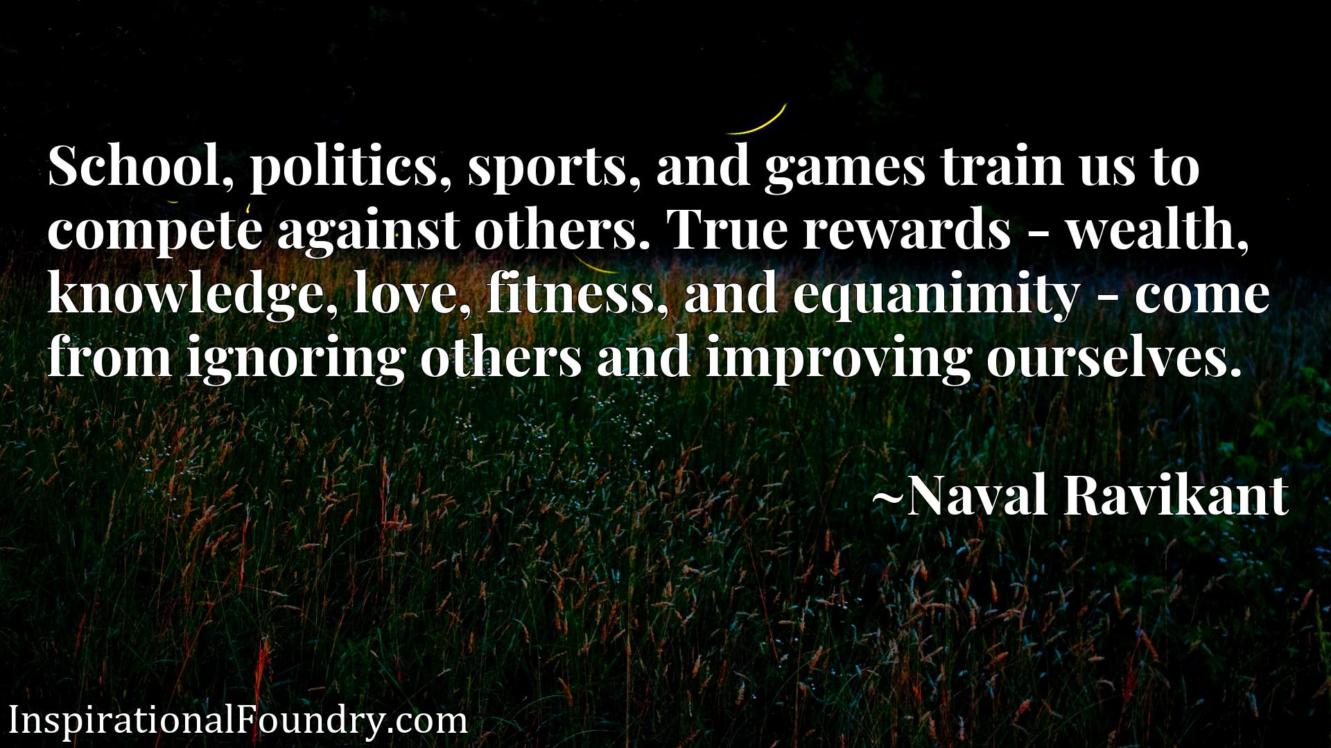Quote Picture :School, politics, sports, and games train us to compete against others. True rewards - wealth, knowledge, love, fitness, and equanimity - come from ignoring others and improving ourselves.