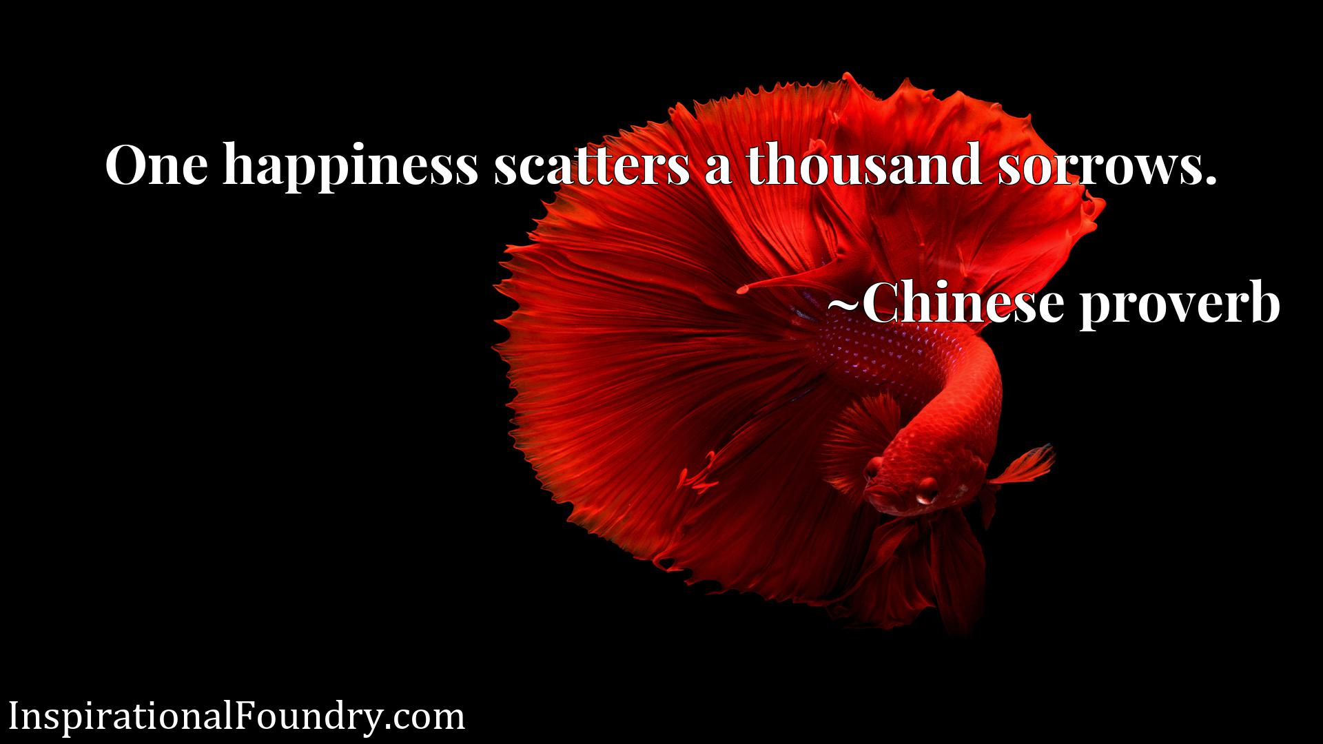 Quote Picture :One happiness scatters a thousand sorrows.