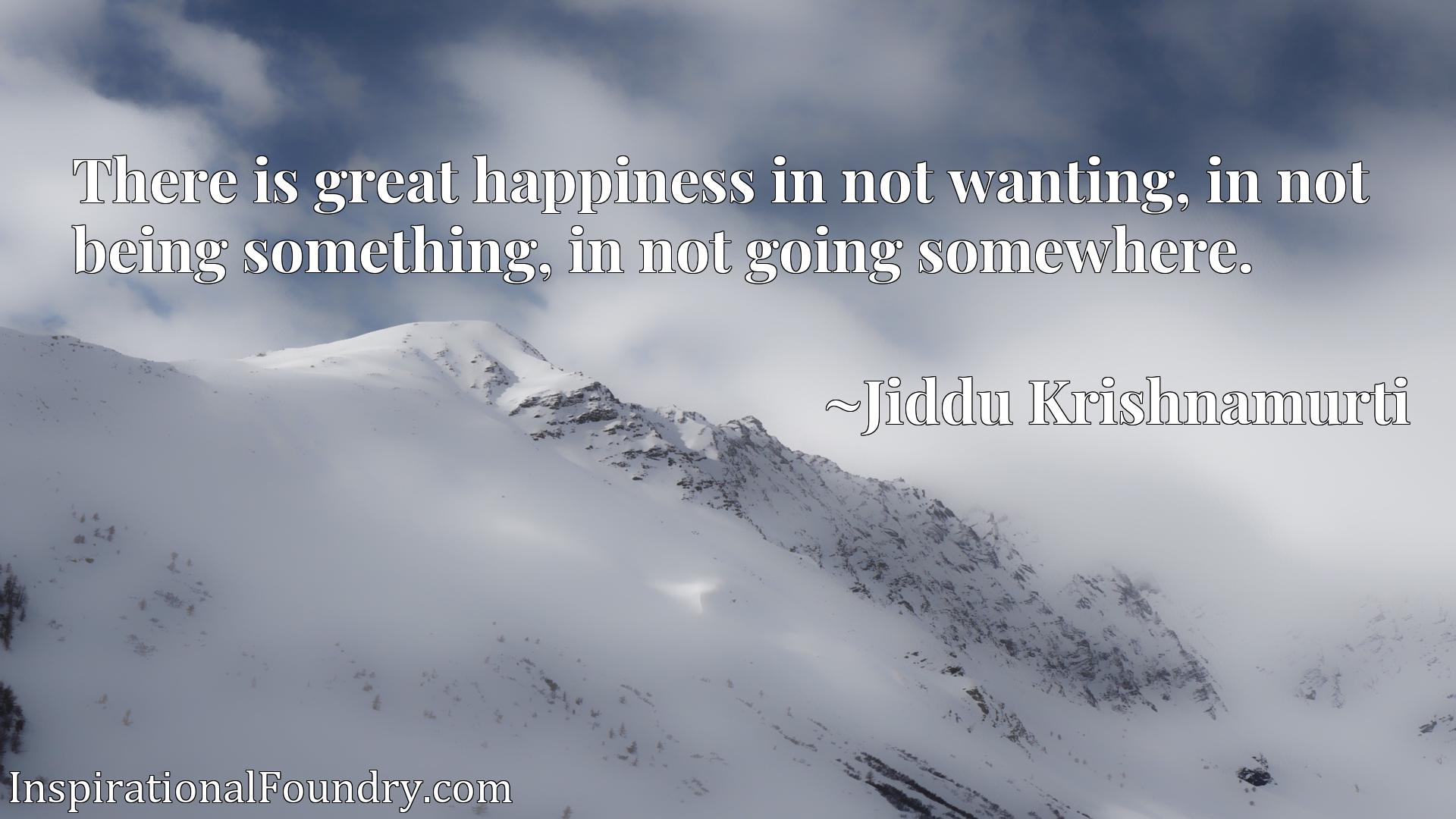There is great happiness in not wanting, in not being something, in not going somewhere.