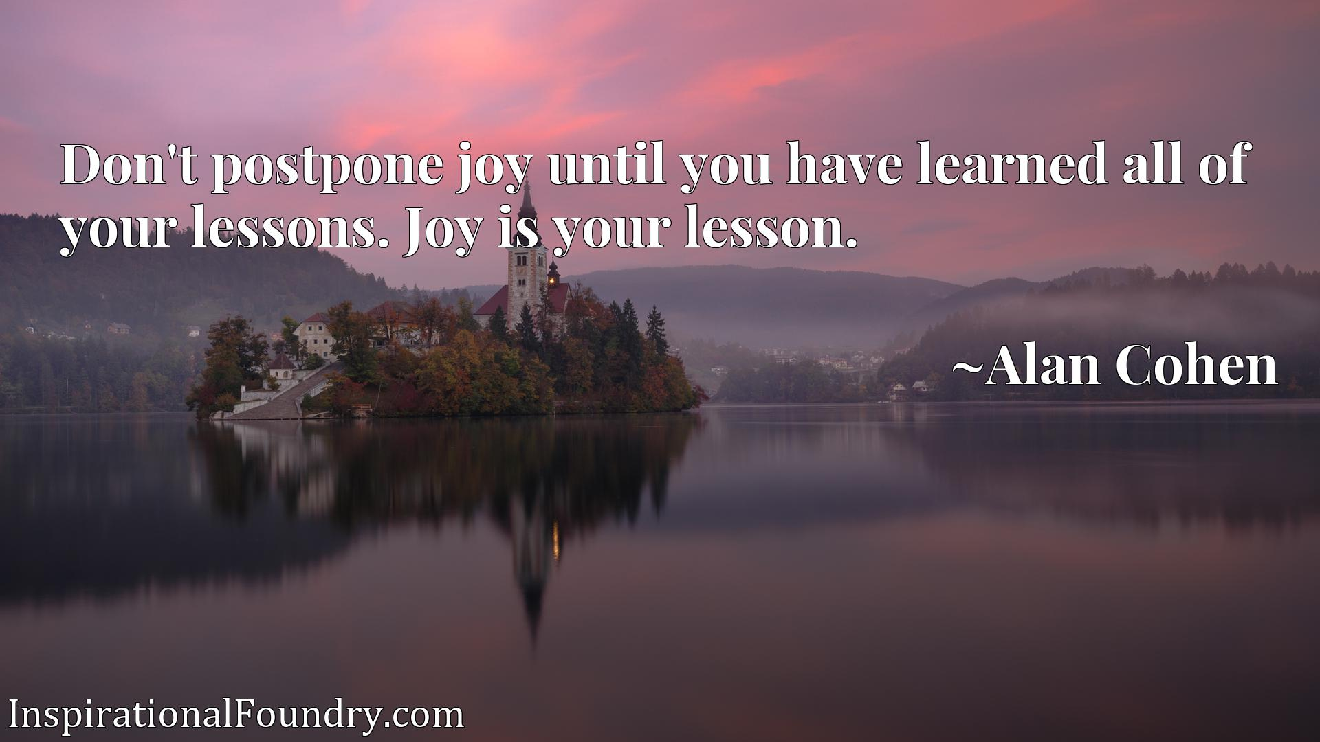 Don't postpone joy until you have learned all of your lessons. Joy is your lesson.