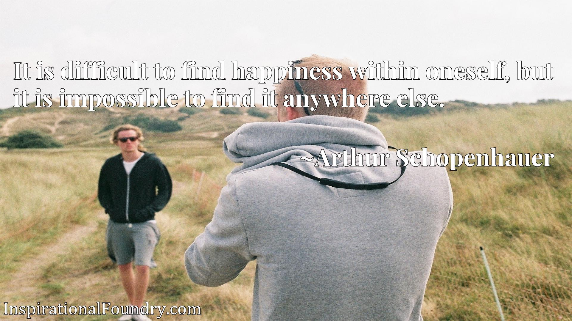 It is difficult to find happiness within oneself, but it is impossible to find it anywhere else.