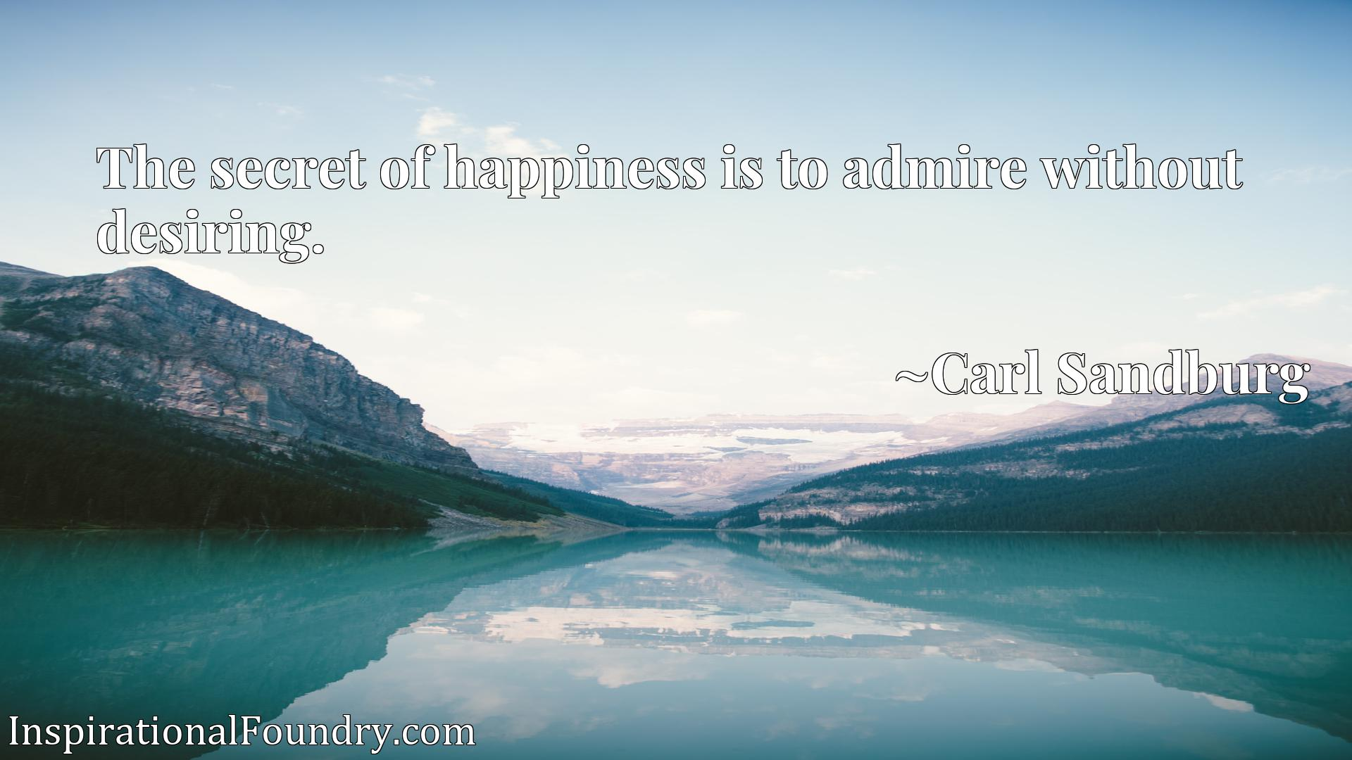 Quote Picture :The secret of happiness is to admire without desiring.