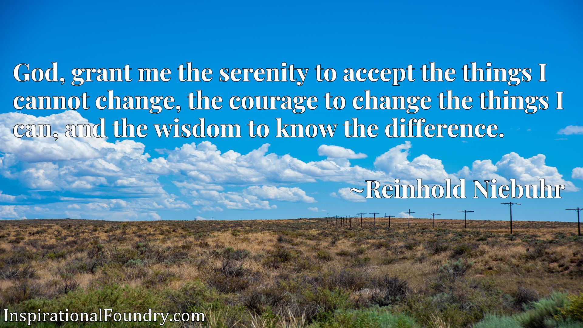 Quote Picture :God, grant me the serenity to accept the things I cannot change, the courage to change the things I can, and the wisdom to know the difference.