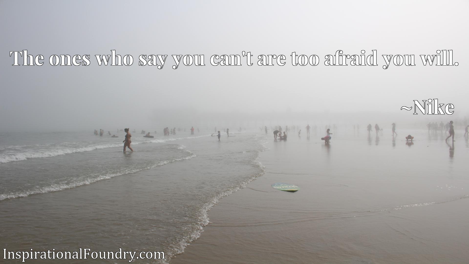 Quote Picture :The ones who say you can't are too afraid you will.