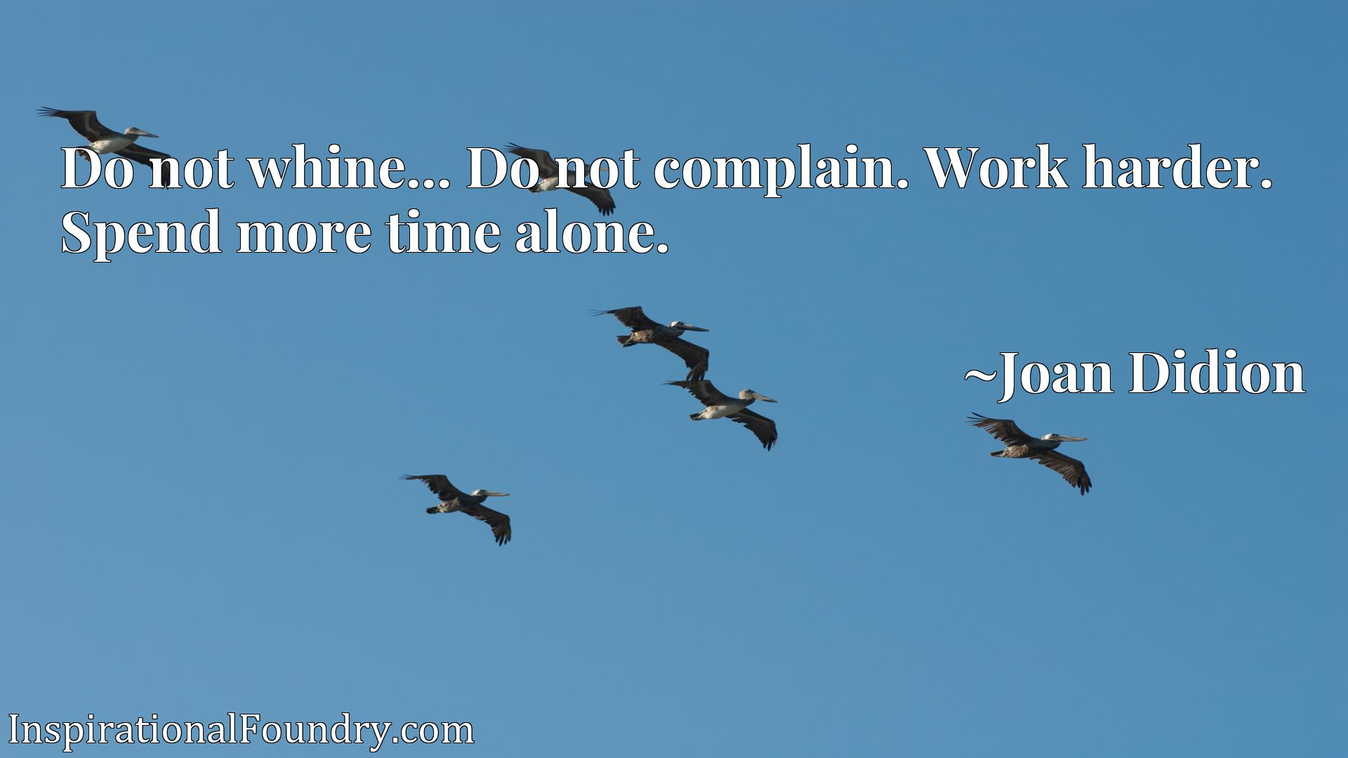 Quote Picture :Do not whine... Do not complain. Work harder. Spend more time alone.