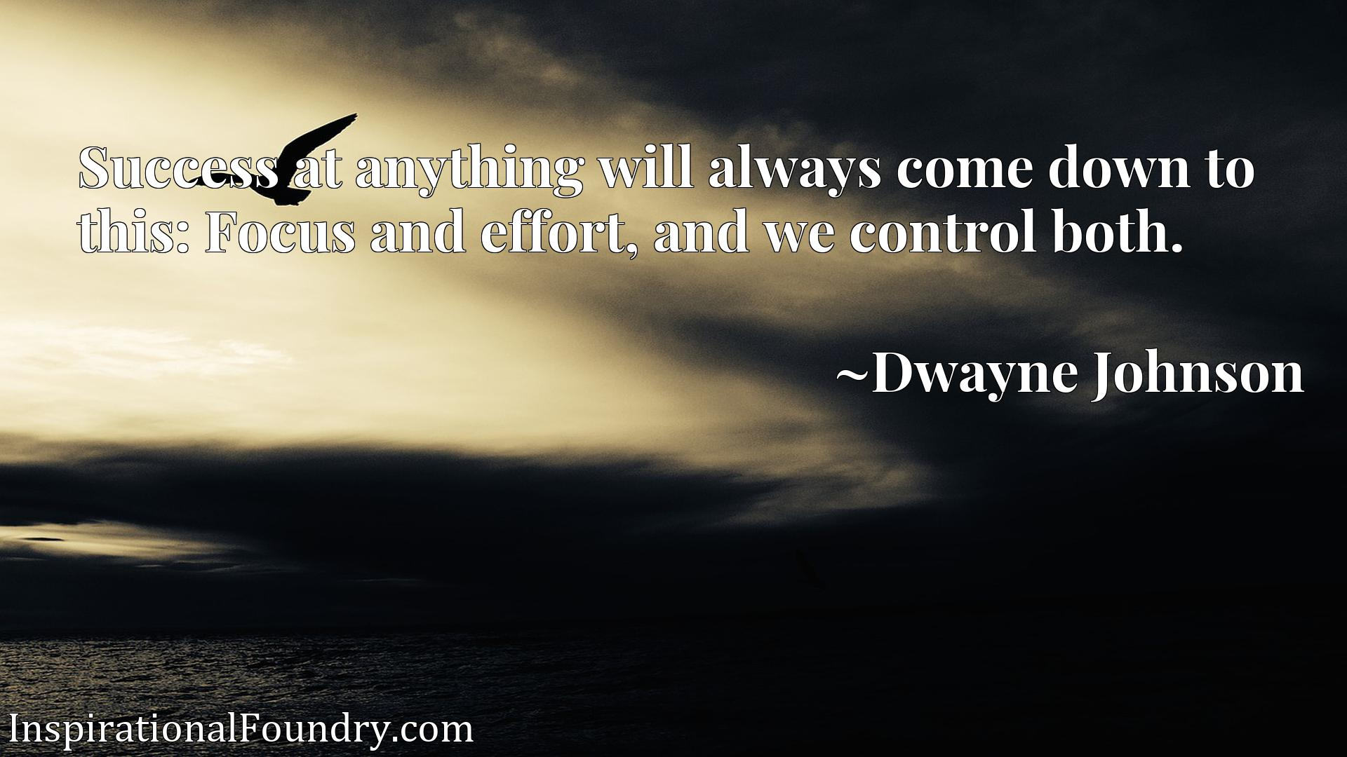 Quote Picture :Success at anything will always come down to this: Focus and effort, and we control both.