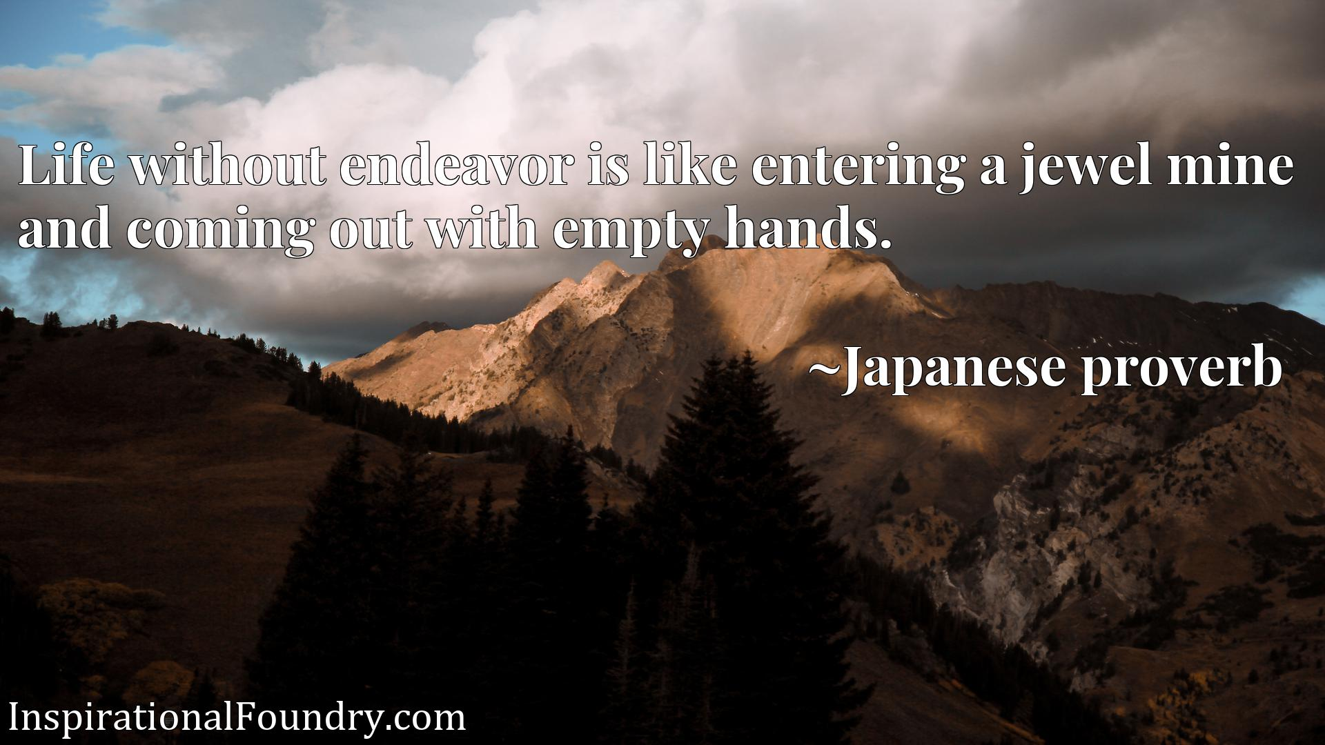 Quote Picture :Life without endeavor is like entering a jewel mine and coming out with empty hands.