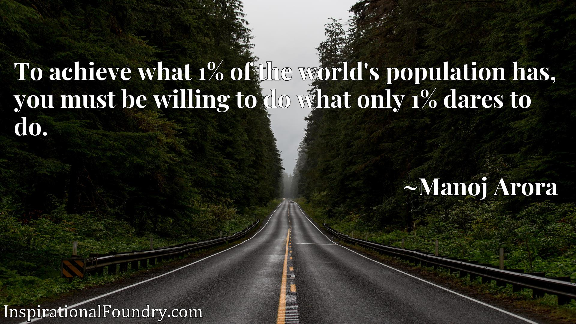 Quote Picture :To achieve what 1% of the world's population has, you must be willing to do what only 1% dares to do.