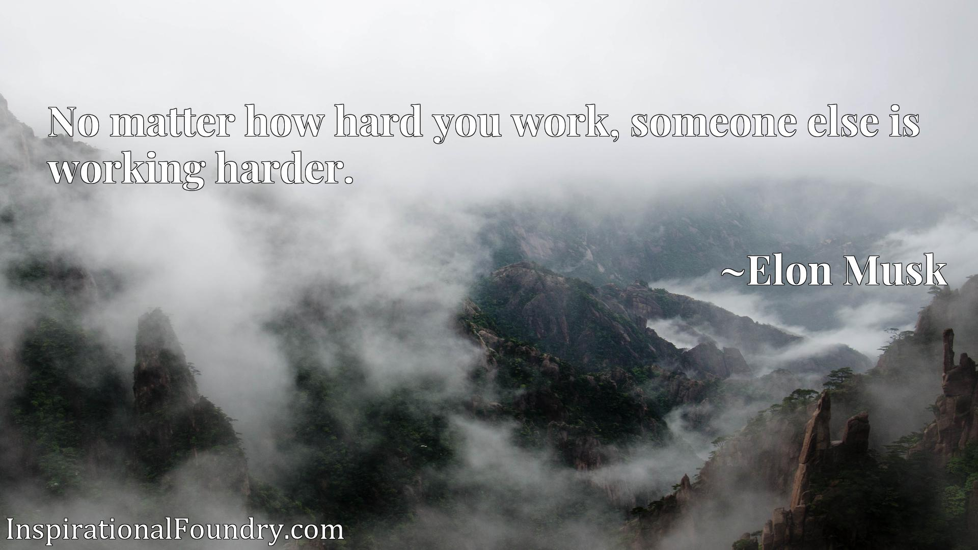 Quote Picture :No matter how hard you work, someone else is working harder.