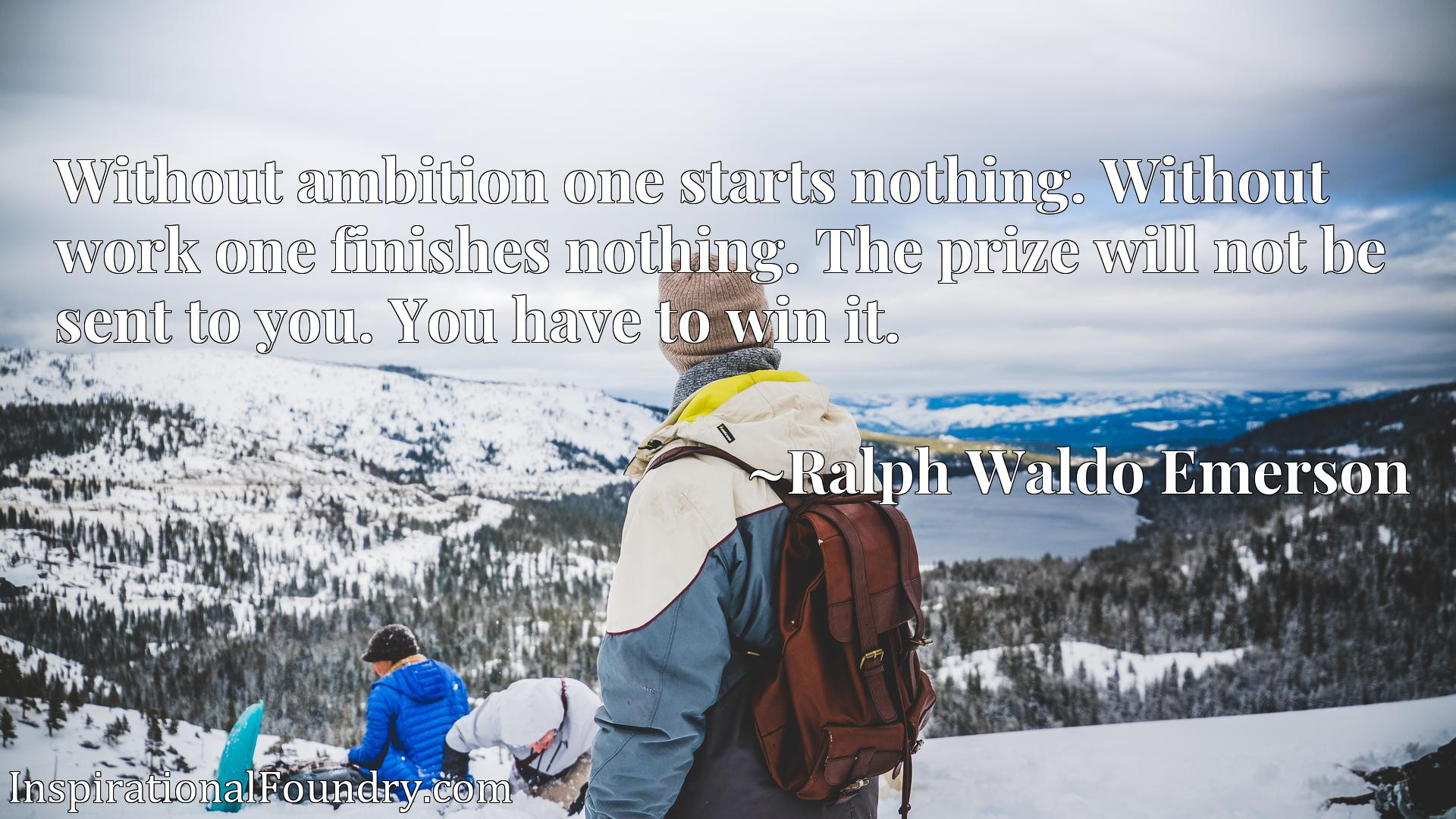 Without ambition one starts nothing. Without work one finishes nothing. The prize will not be sent to you. You have to win it.