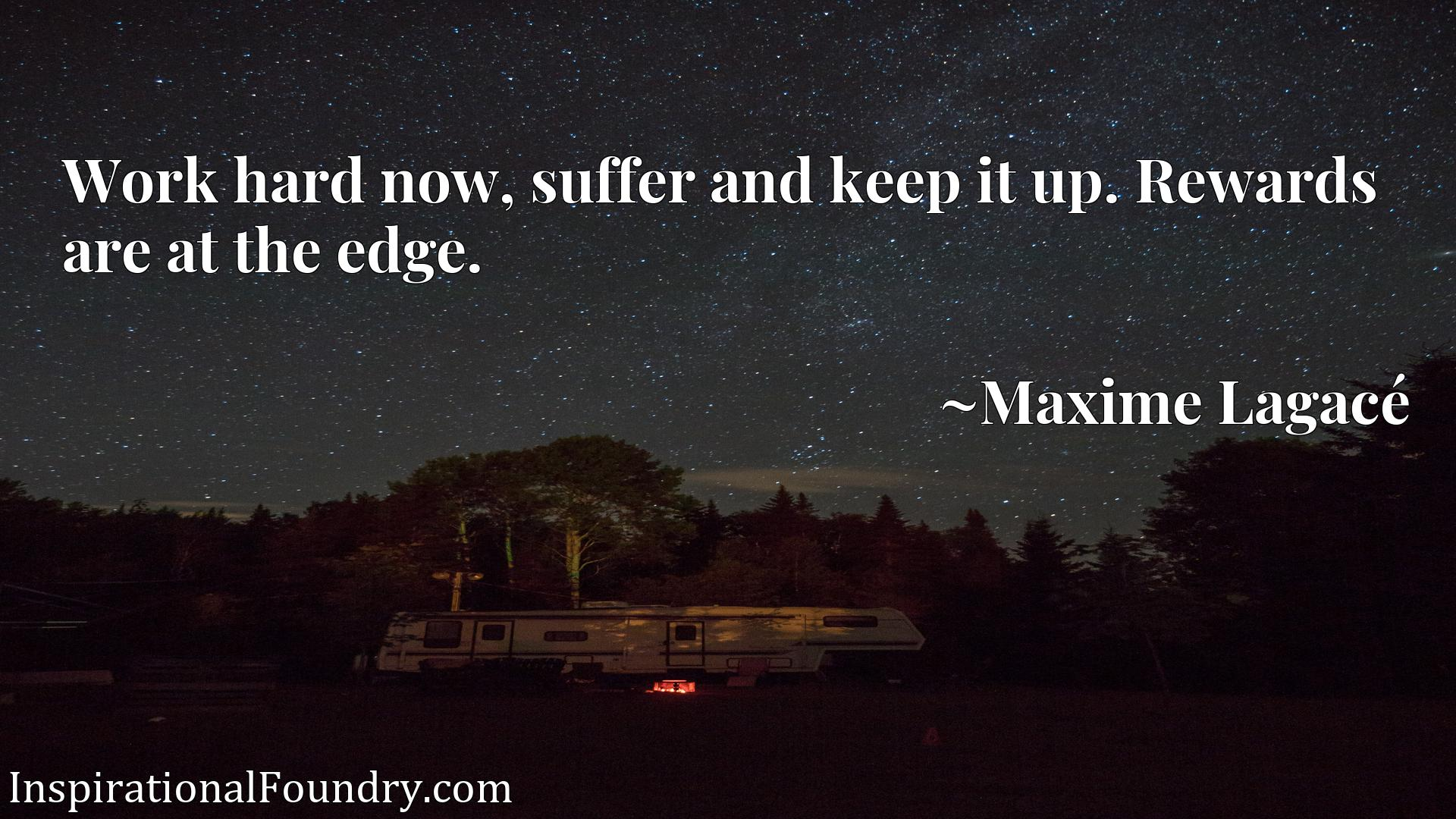 Quote Picture :Work hard now, suffer and keep it up. Rewards are at the edge.