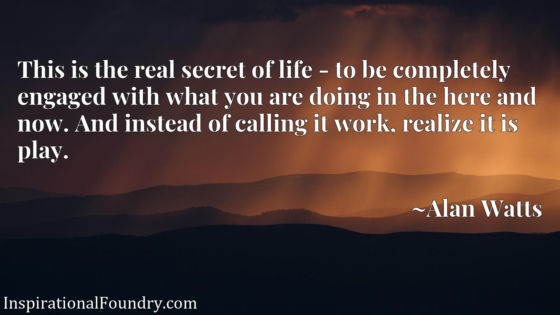 Quote Picture :This is the real secret of life - to be completely engaged with what you are doing in the here and now. And instead of calling it work, realize it is play.