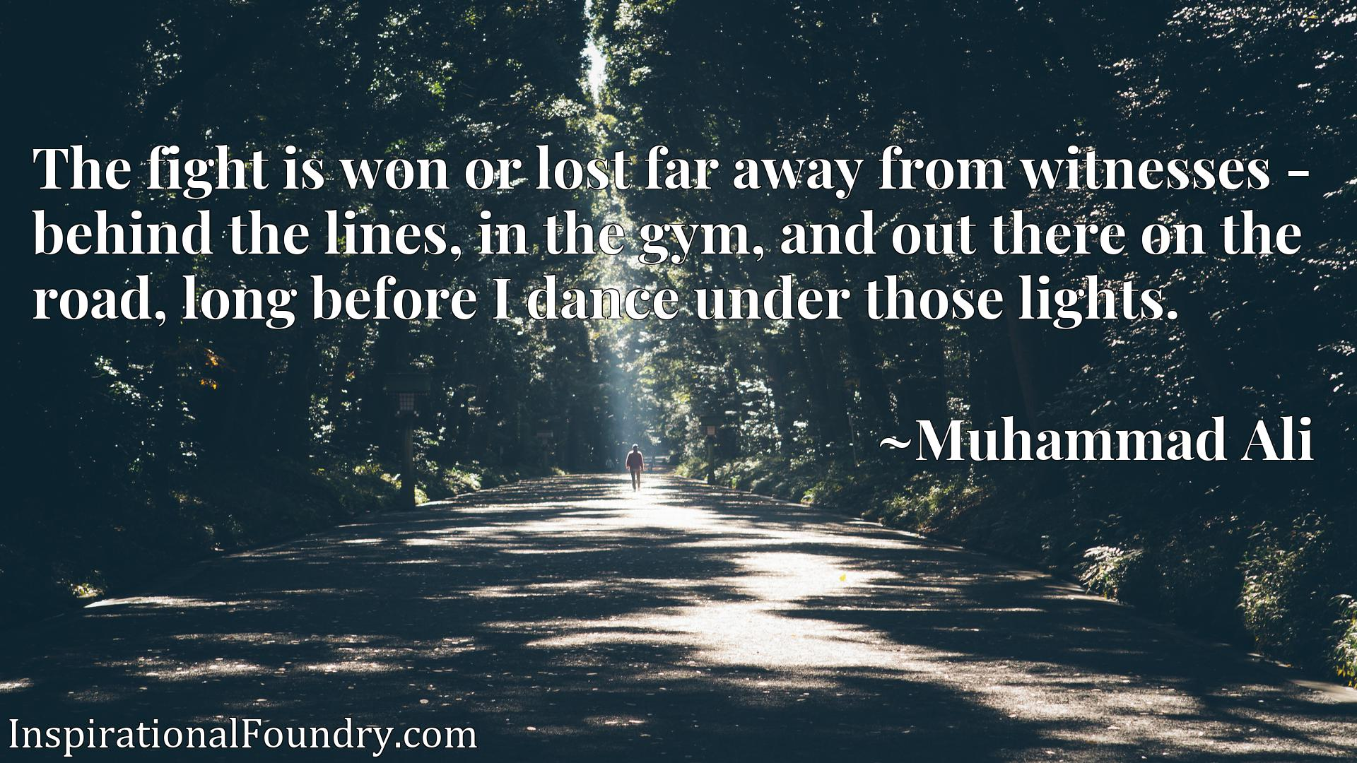 Quote Picture :The fight is won or lost far away from witnesses - behind the lines, in the gym, and out there on the road, long before I dance under those lights.