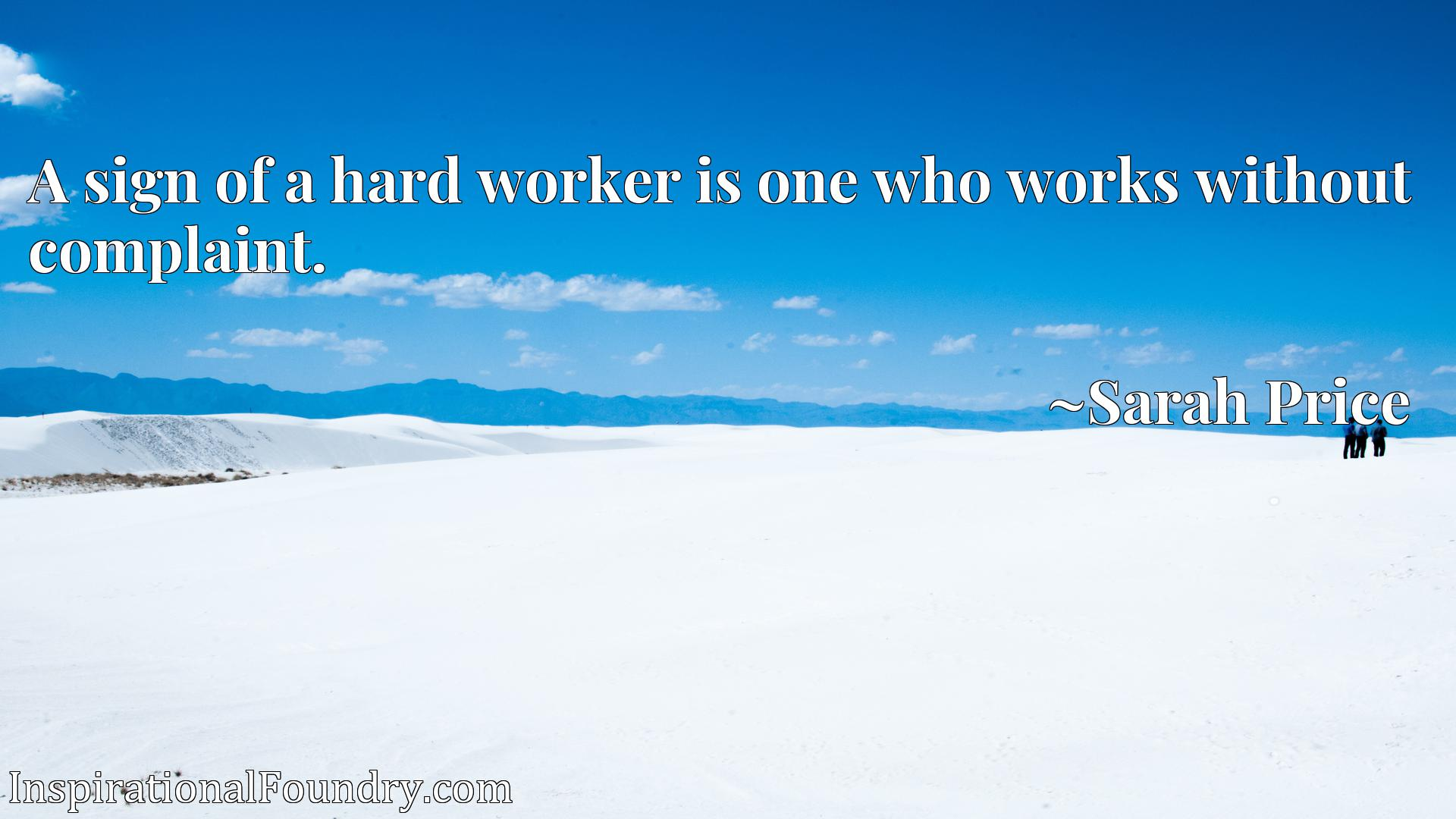 Quote Picture :A sign of a hard worker is one who works without complaint.