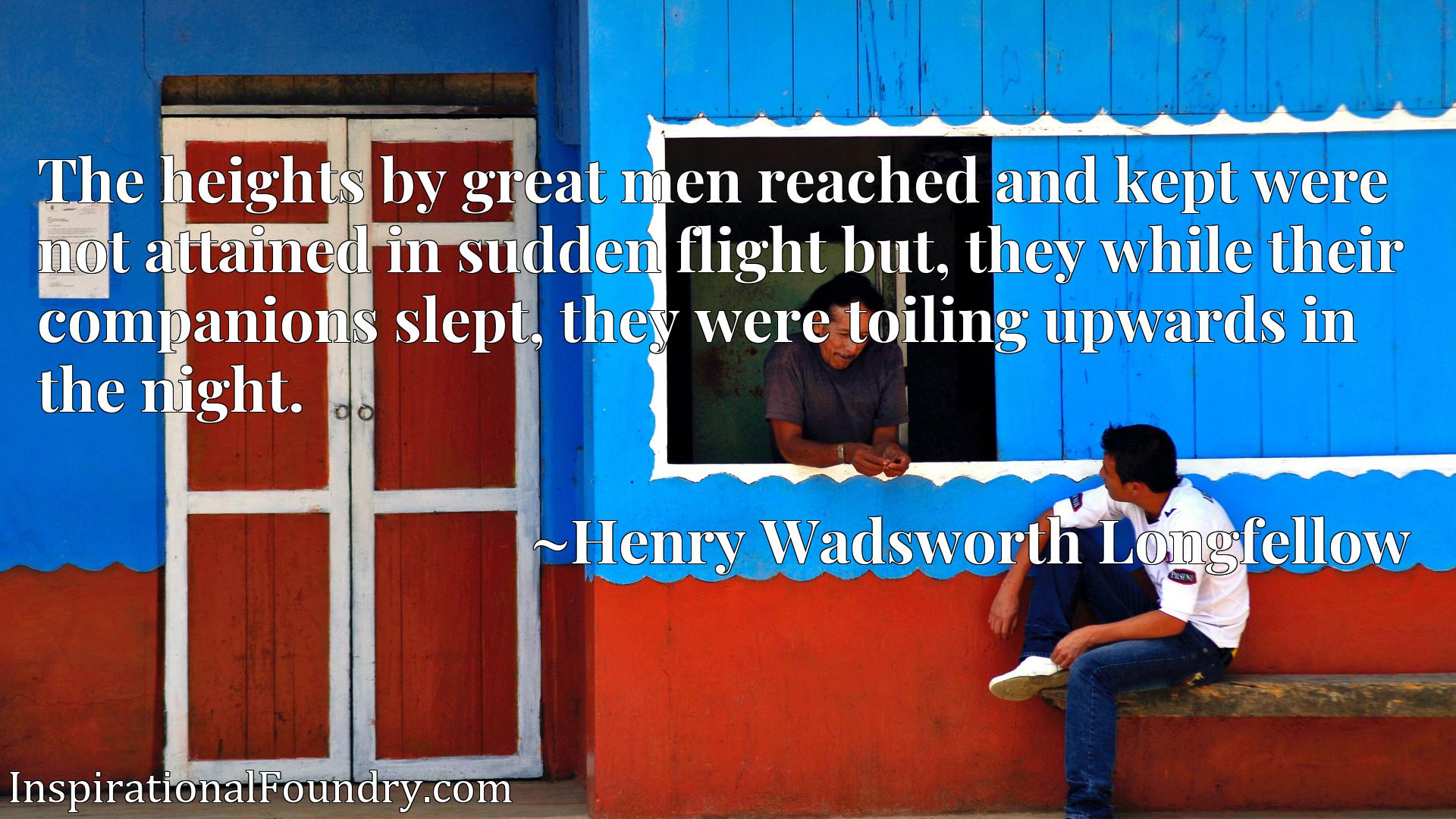The heights by great men reached and kept were not attained in sudden flight but, they while their companions slept, they were toiling upwards in the night.