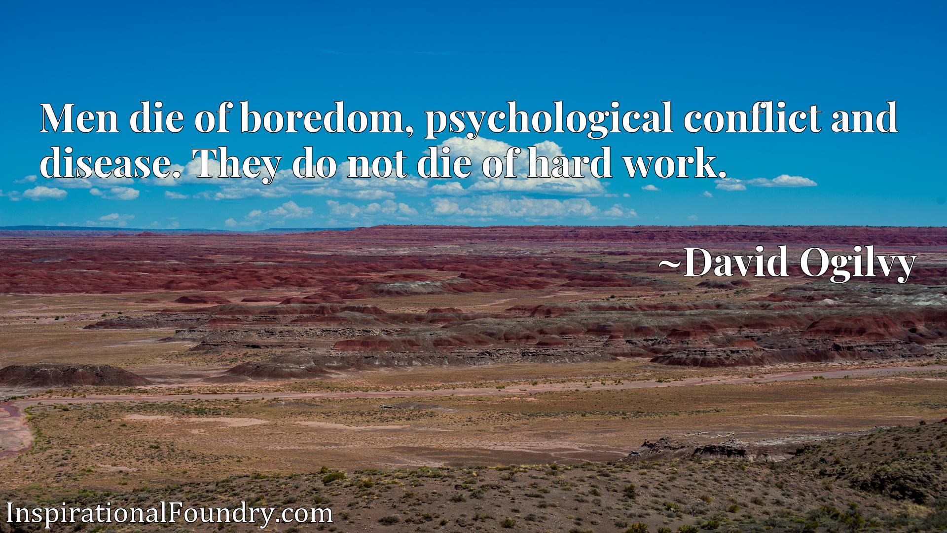 Men die of boredom, psychological conflict and disease. They do not die of hard work.