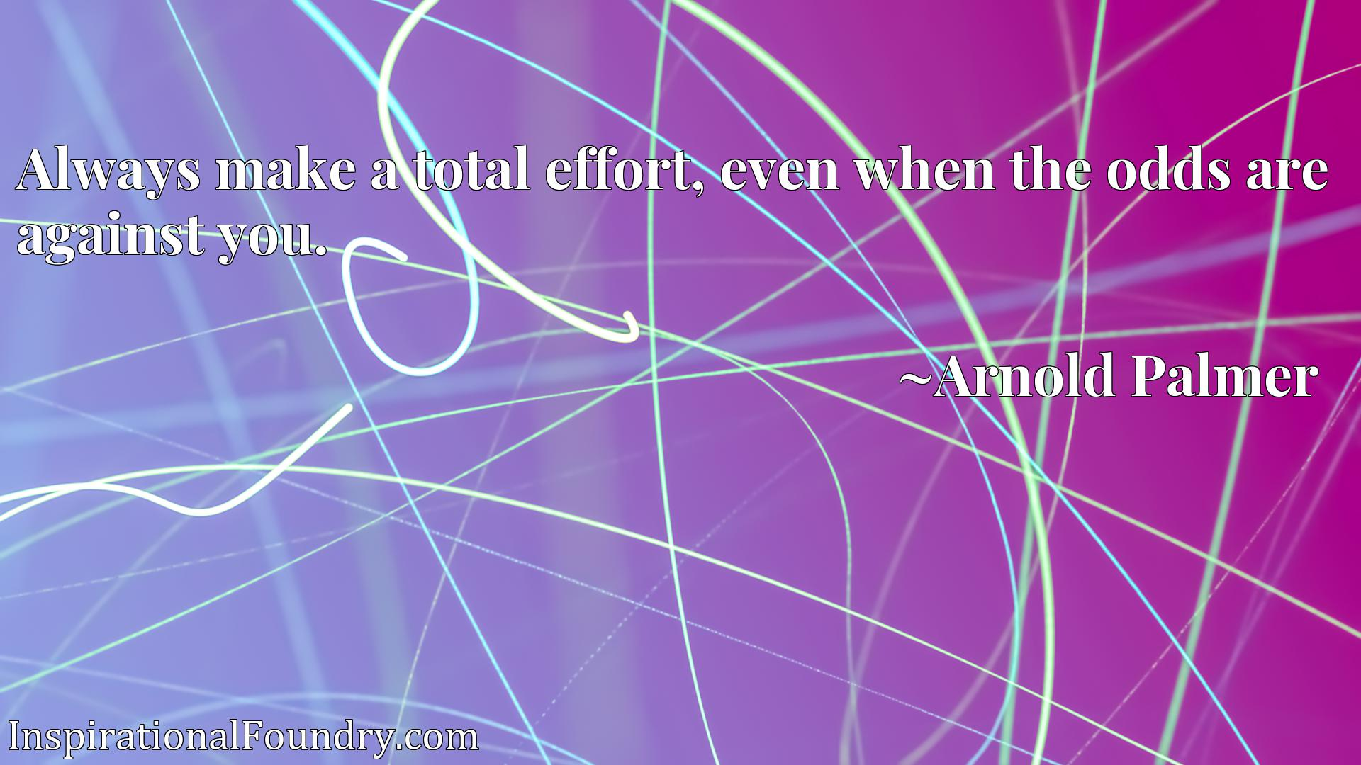 Quote Picture :Always make a total effort, even when the odds are against you.