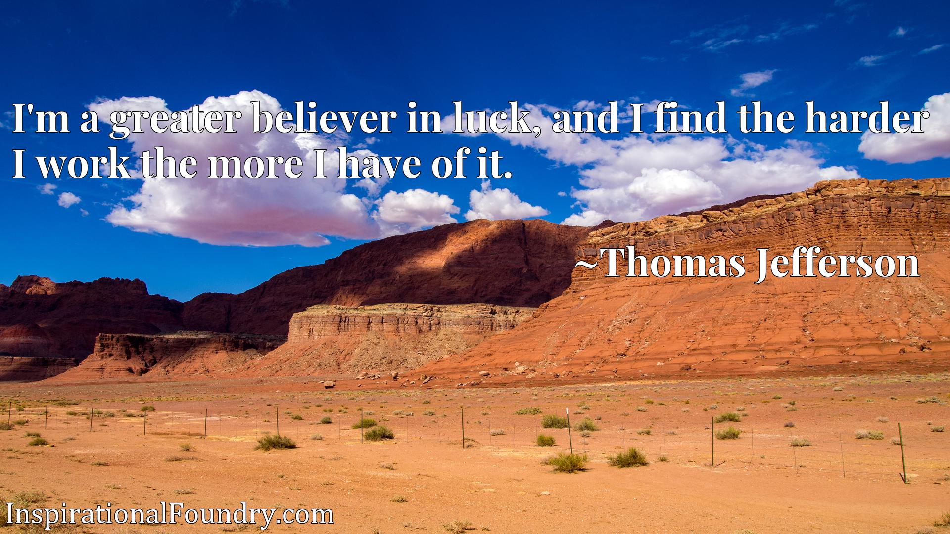 Quote Picture :I'm a greater believer in luck, and I find the harder I work the more I have of it.