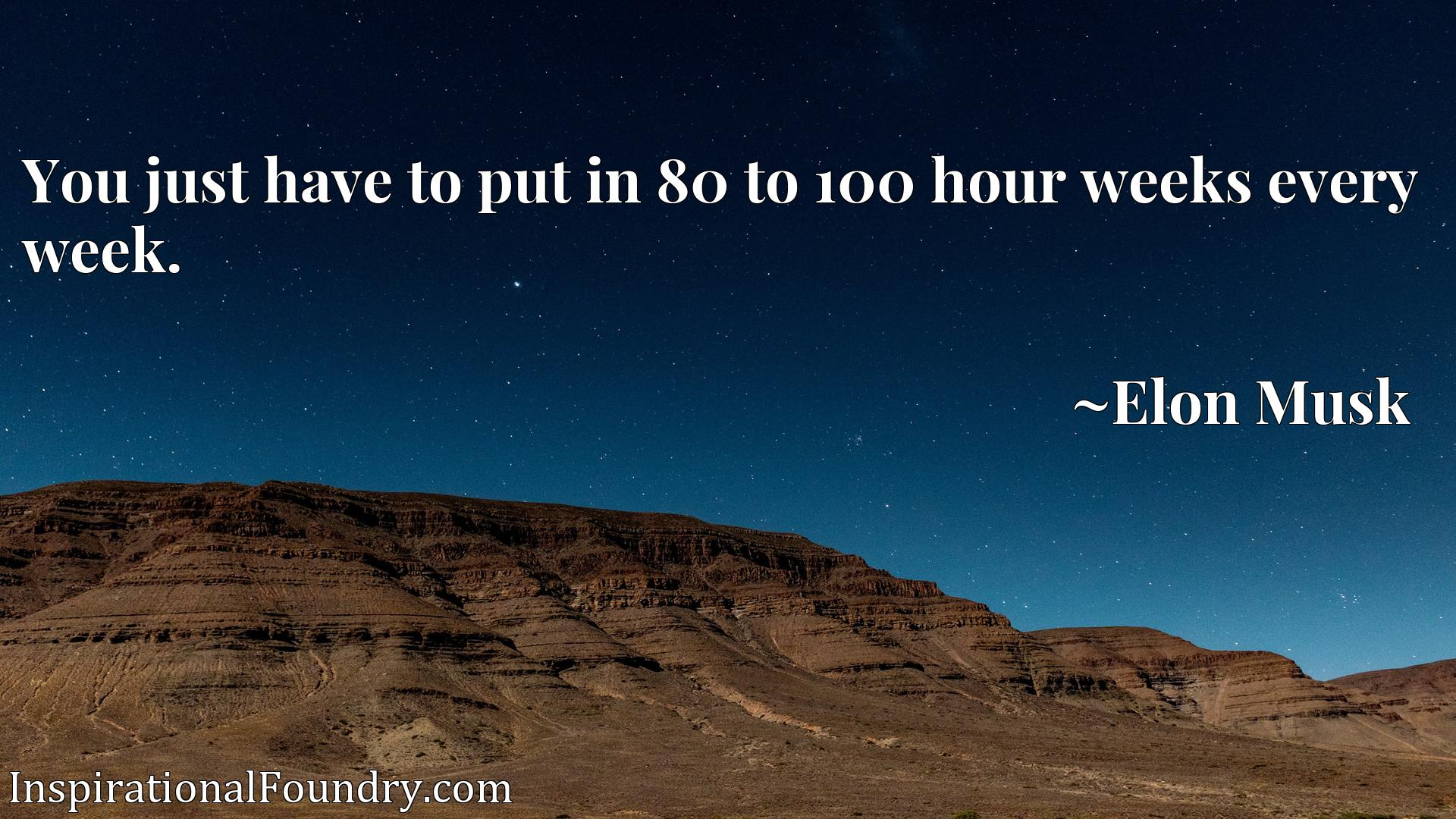 Quote Picture :You just have to put in 80 to 100 hour weeks every week.