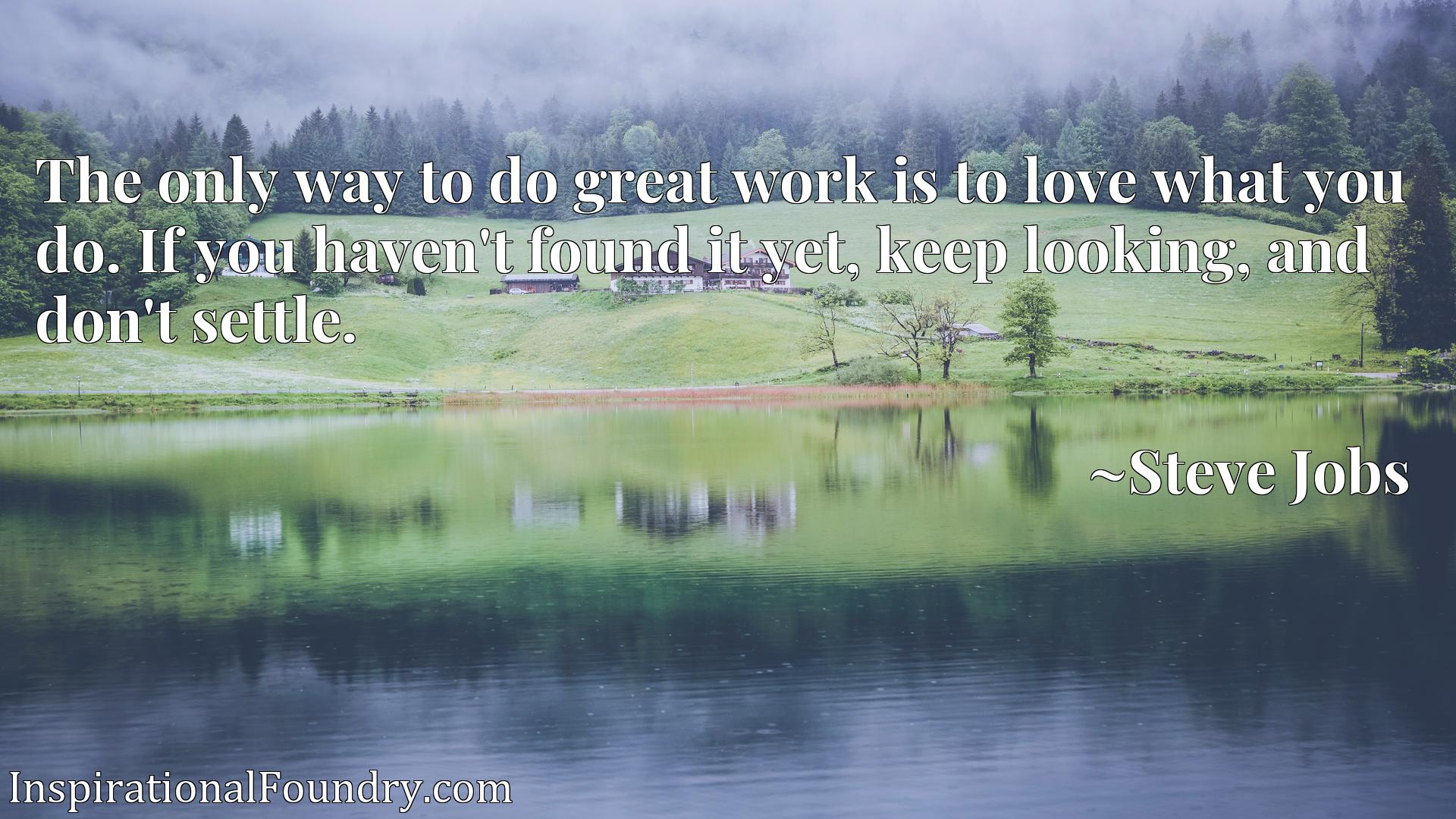 Quote Picture :The only way to do great work is to love what you do. If you haven't found it yet, keep looking, and don't settle.