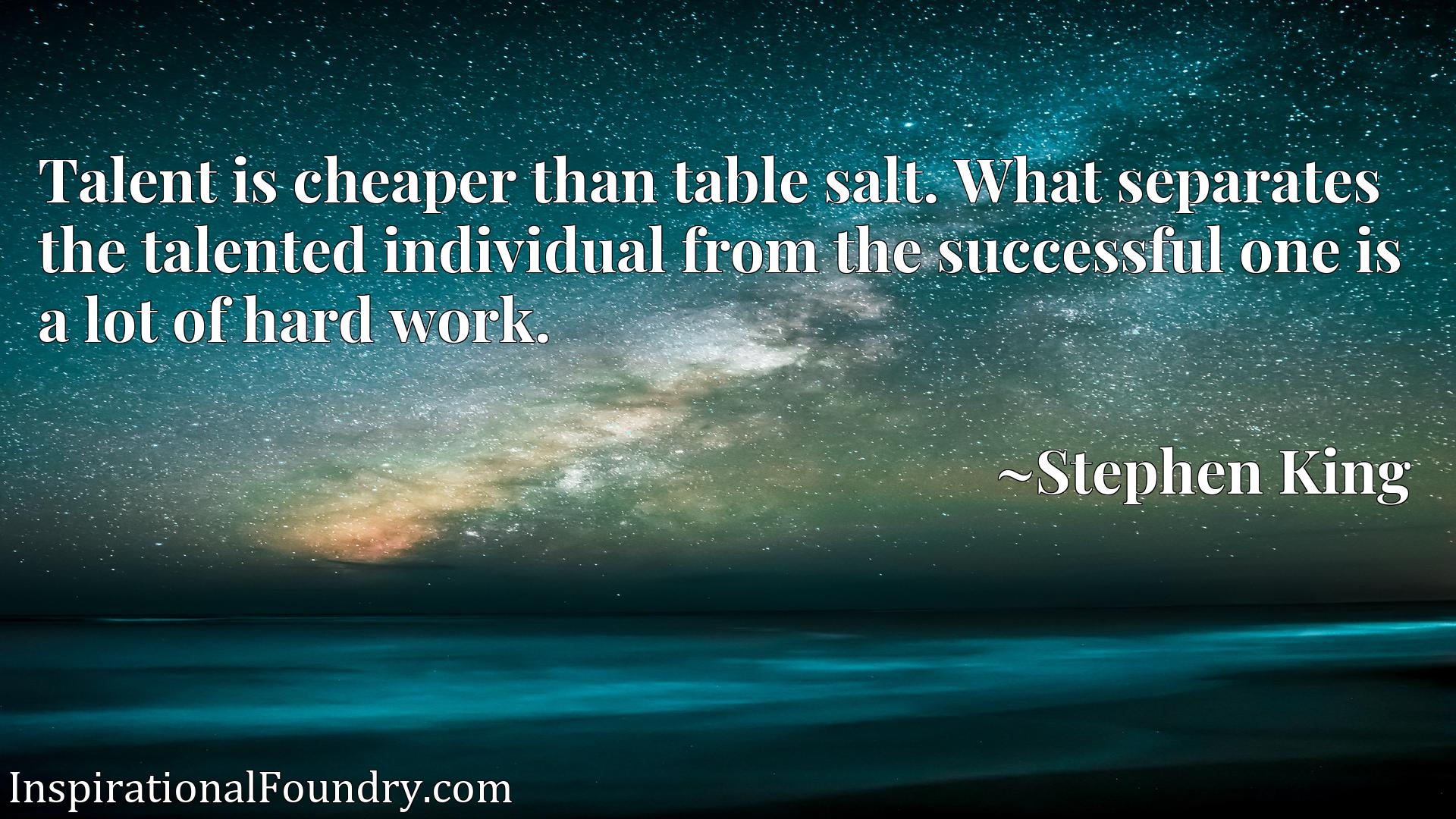 Quote Picture :Talent is cheaper than table salt. What separates the talented individual from the successful one is a lot of hard work.