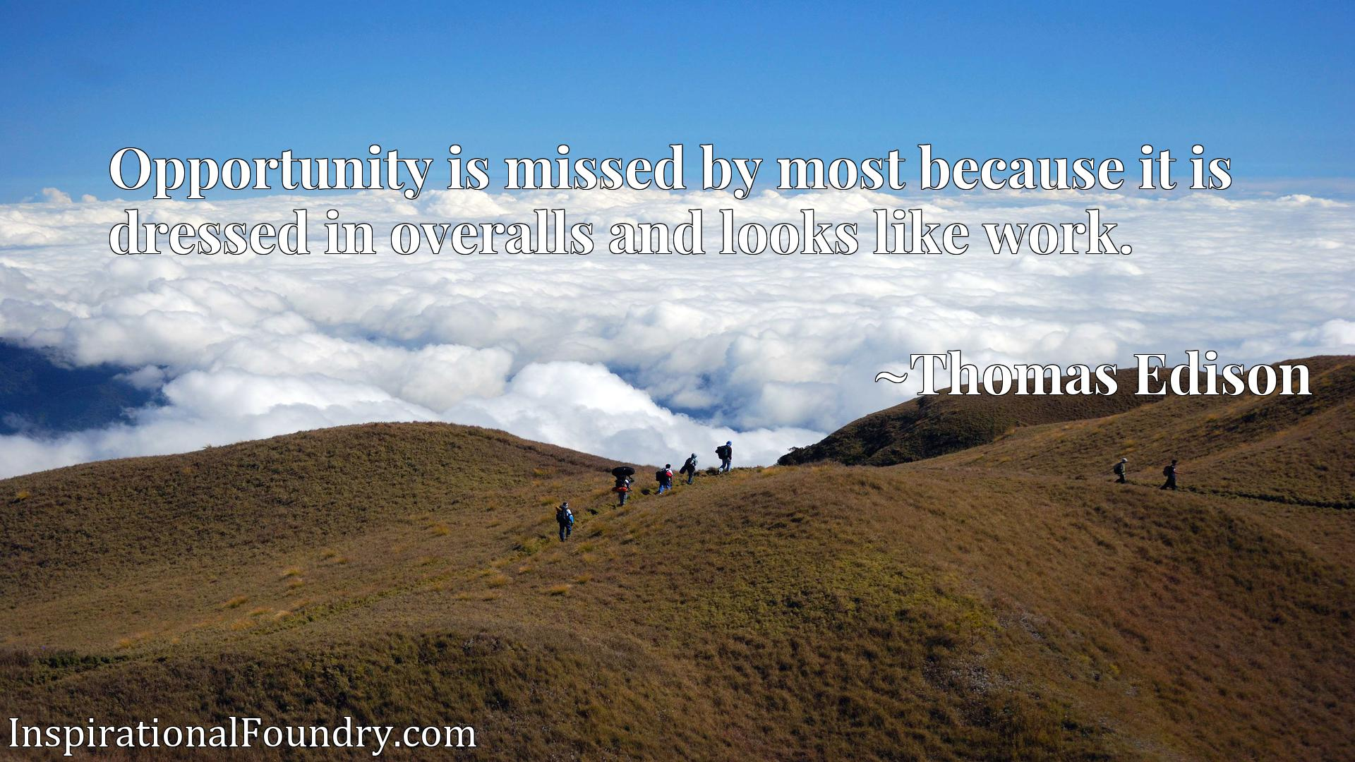 Quote Picture :Opportunity is missed by most because it is dressed in overalls and looks like work.