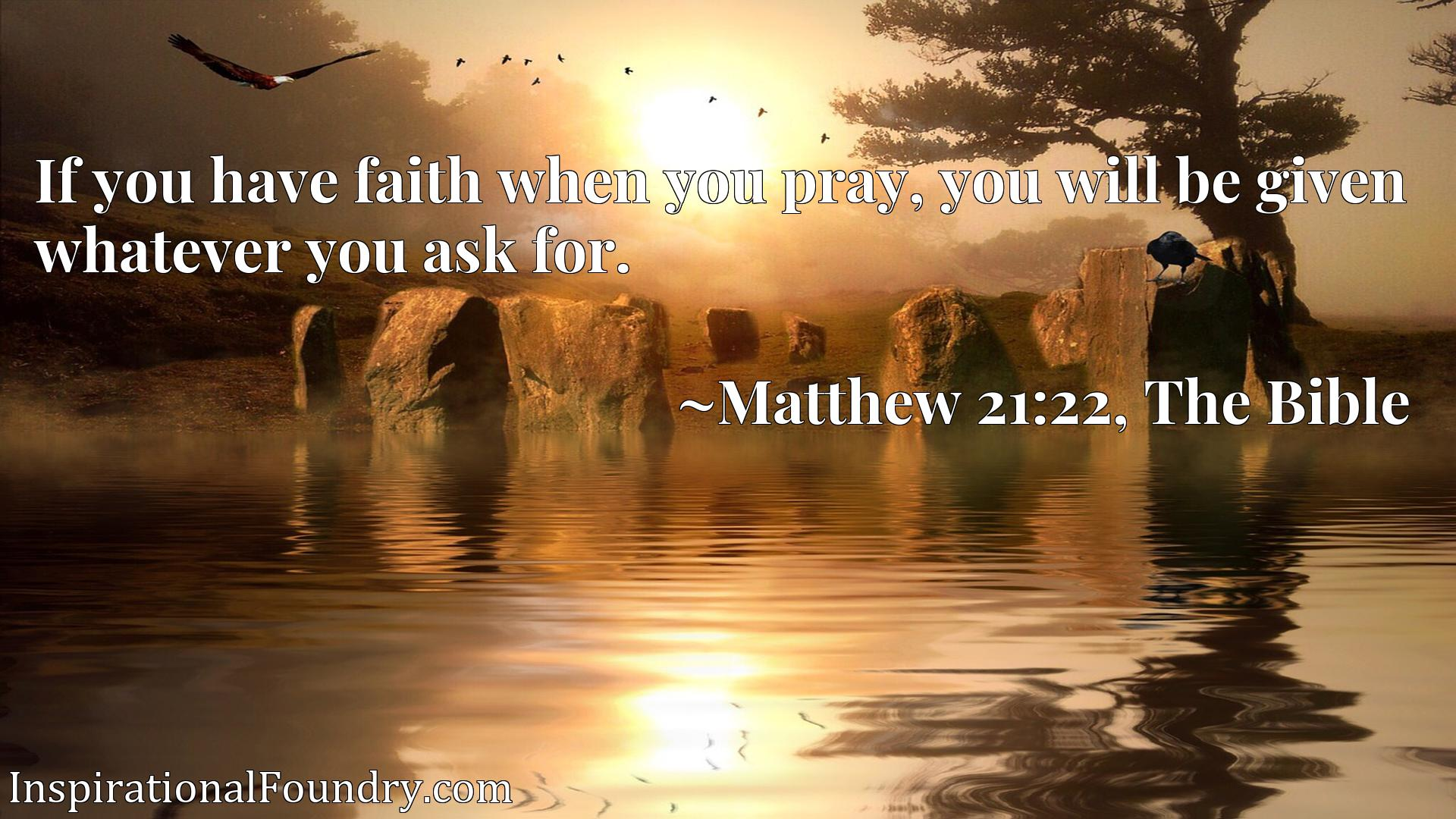 Quote Picture :If you have faith when you pray, you will be given whatever you ask for.