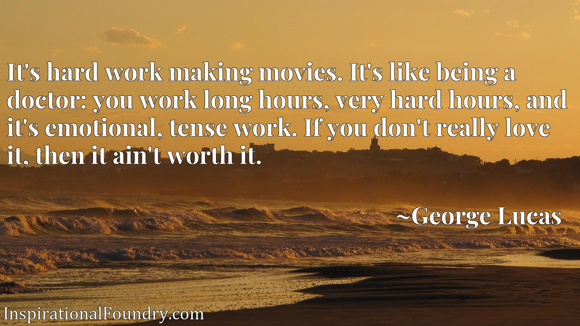 Quote Picture :It's hard work making movies. It's like being a doctor: you work long hours, very hard hours, and it's emotional, tense work. If you don't really love it, then it ain't worth it.