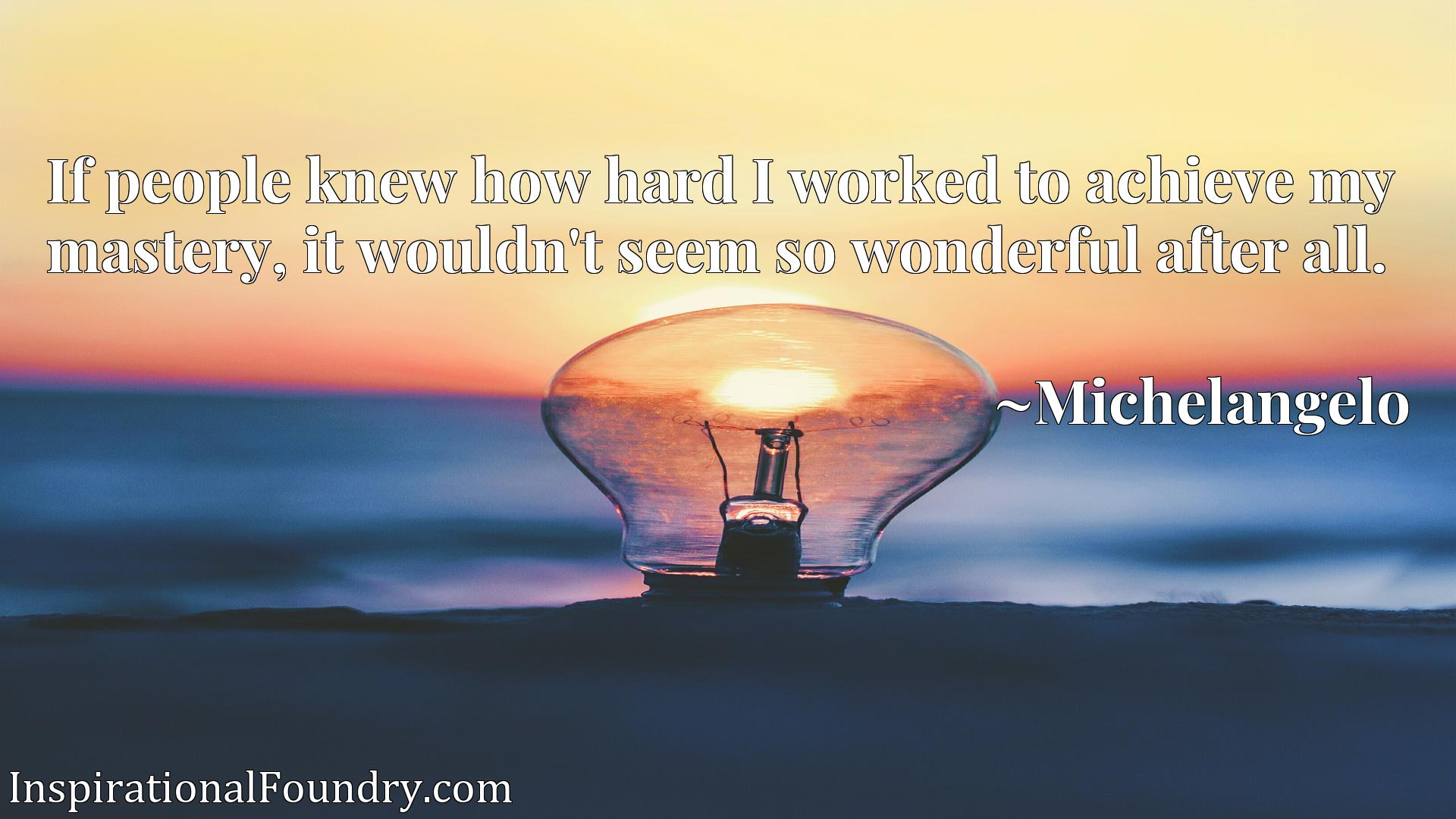 Quote Picture :If people knew how hard I worked to achieve my mastery, it wouldn't seem so wonderful after all.