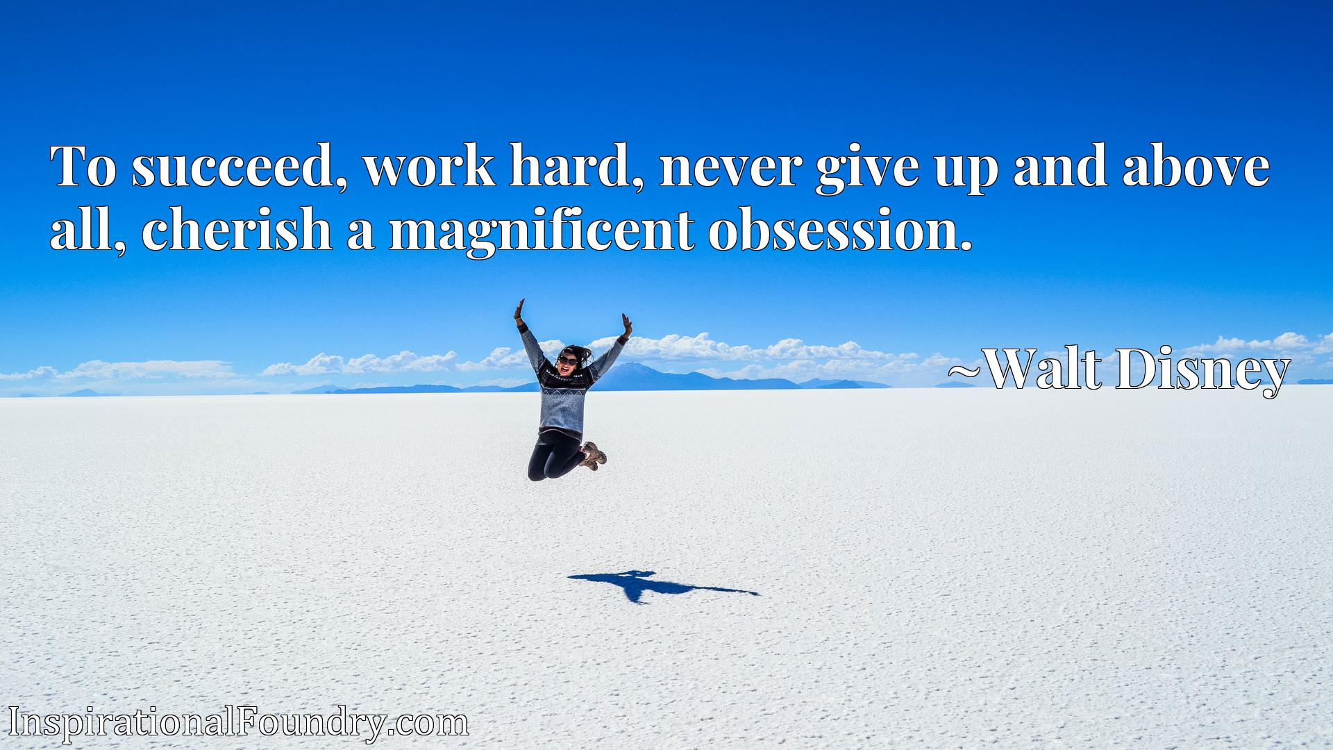 Quote Picture :To succeed, work hard, never give up and above all, cherish a magnificent obsession.