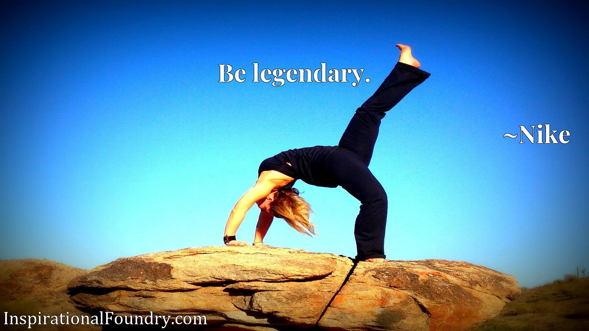 Quote Picture :Be legendary.