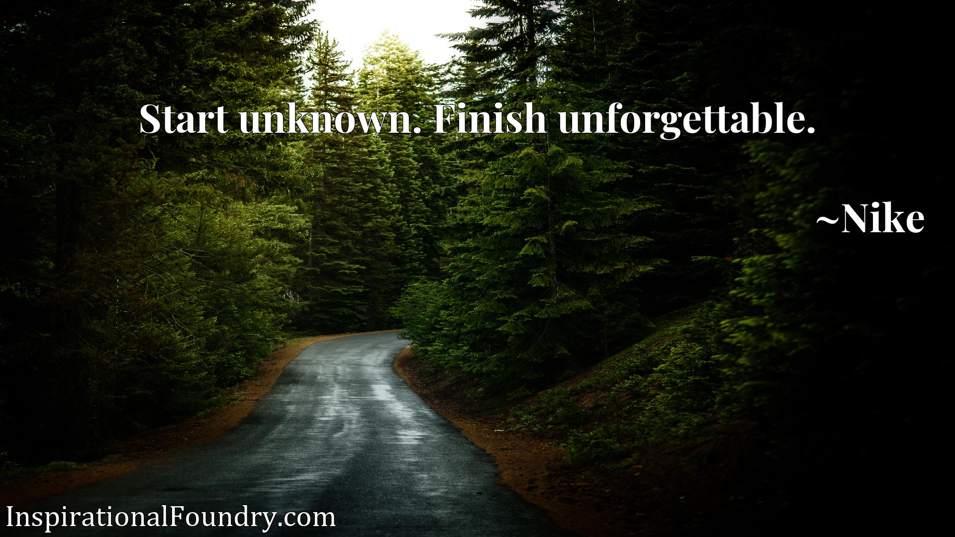 Quote Picture :Start unknown. Finish unforgettable.
