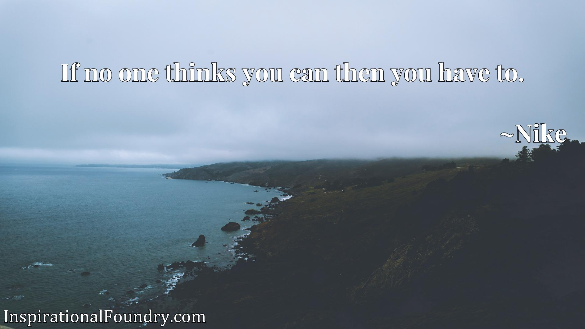 Quote Picture :If no one thinks you can then you have to.