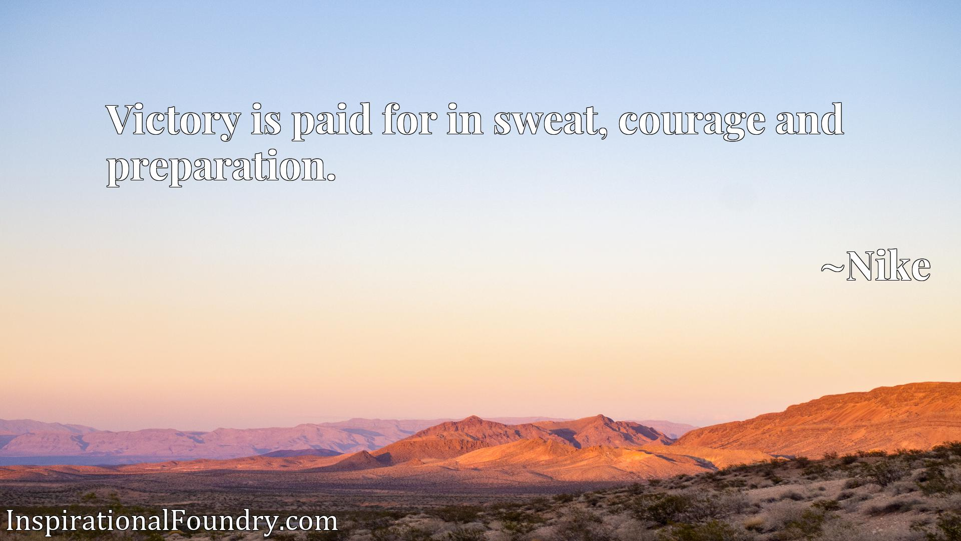 Victory is paid for in sweat, courage and preparation.