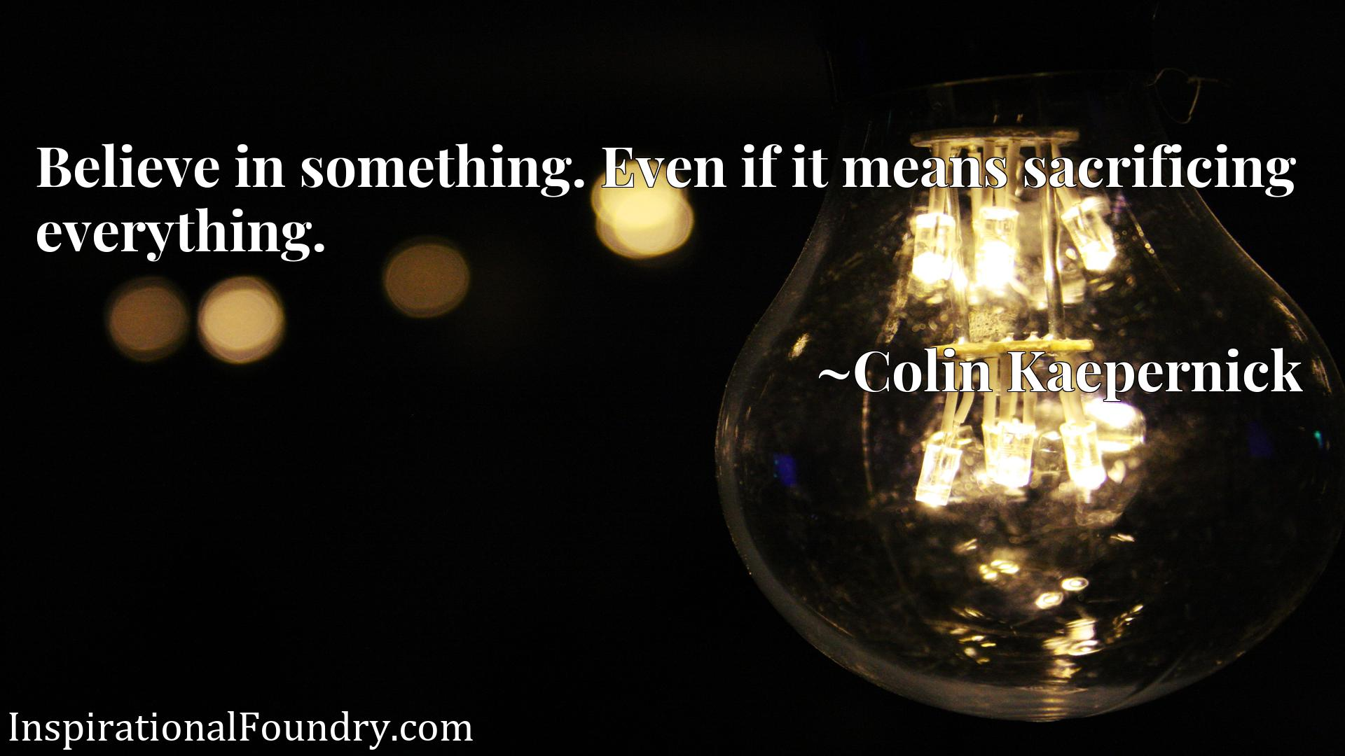 Quote Picture :Believe in something. Even if it means sacrificing everything.